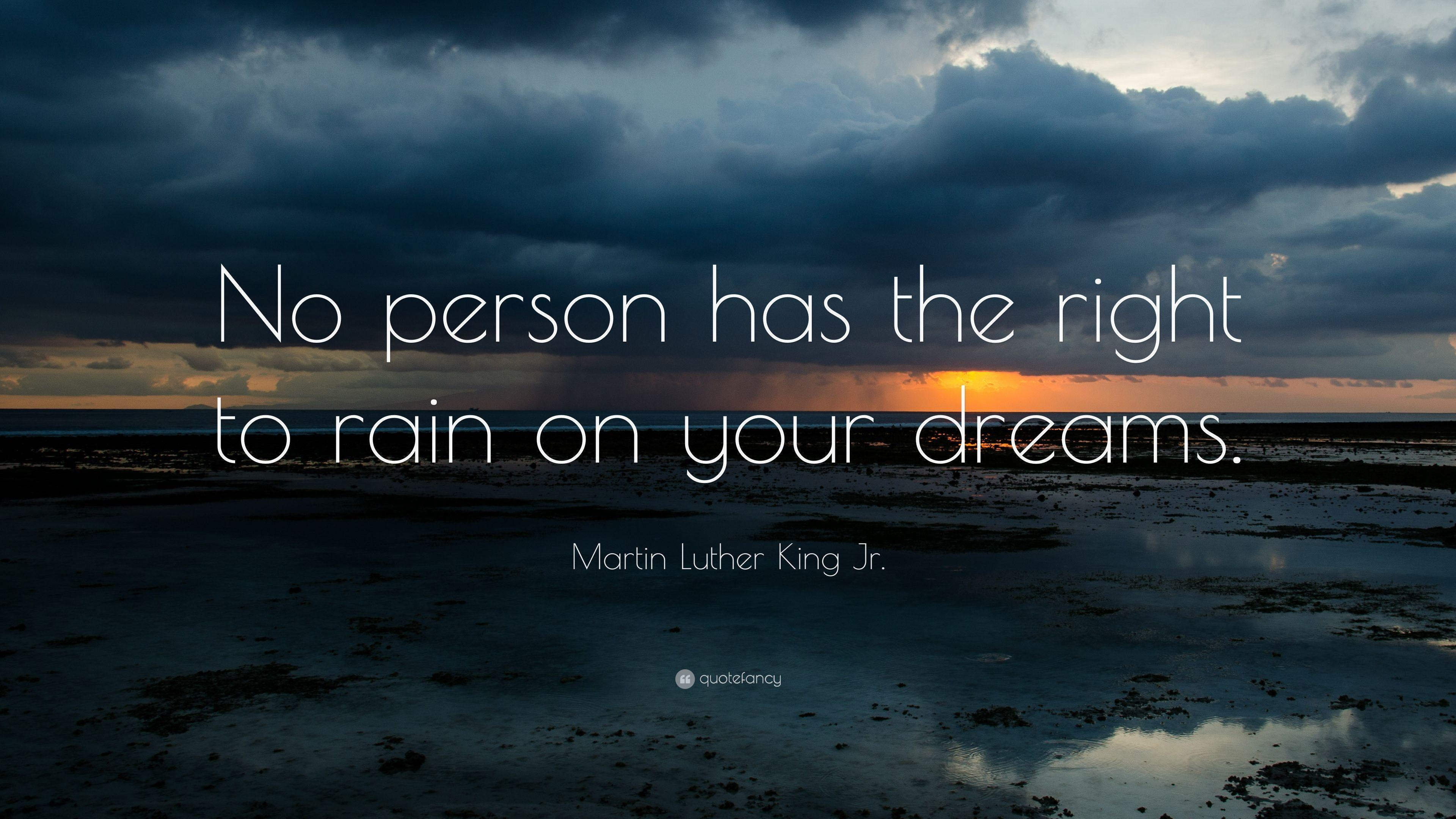"""Martin Luther King Jr. Quote: """"No person has the right to rain on ..."""