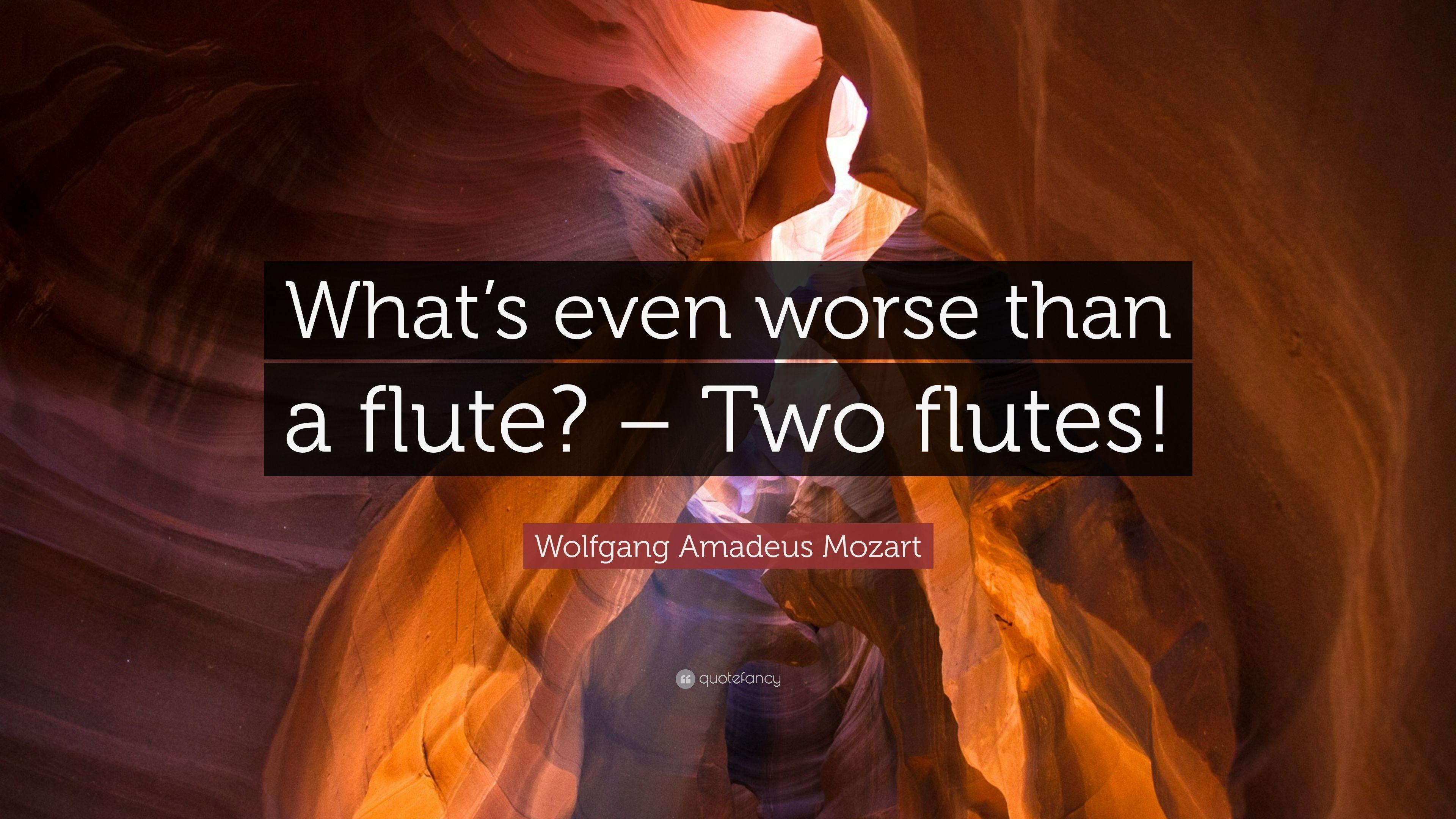 "Wolfgang Amadeus Mozart Quote: ""What's even worse than a flute ..."