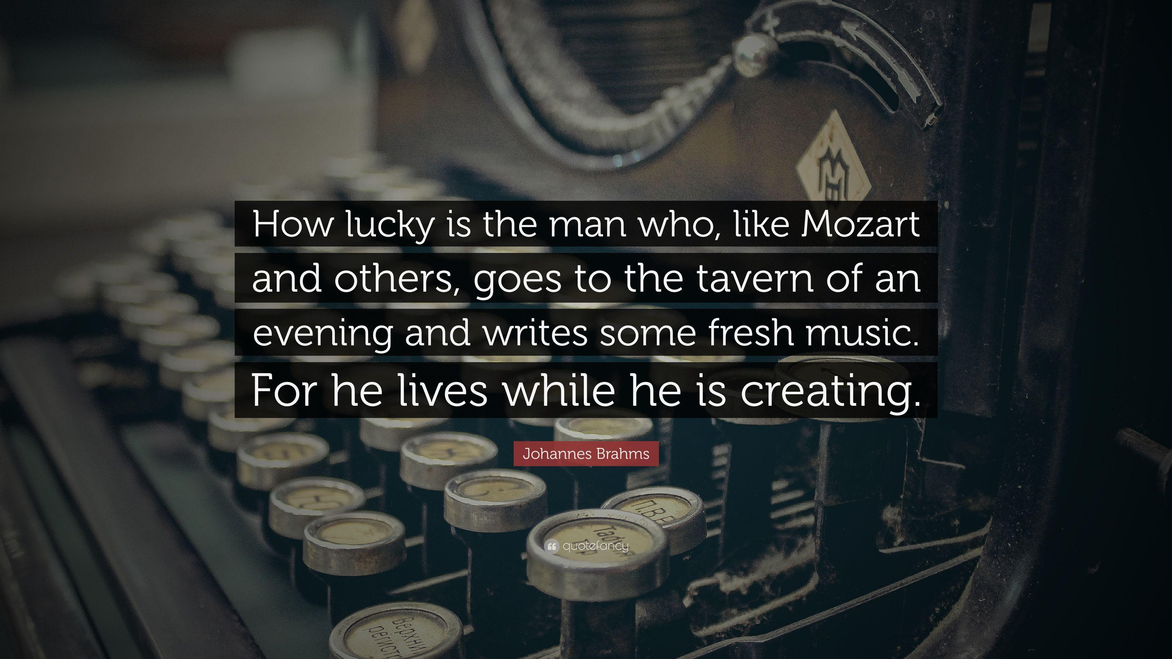 "Johannes Brahms Quote: ""How lucky is the man who, like Mozart and ..."