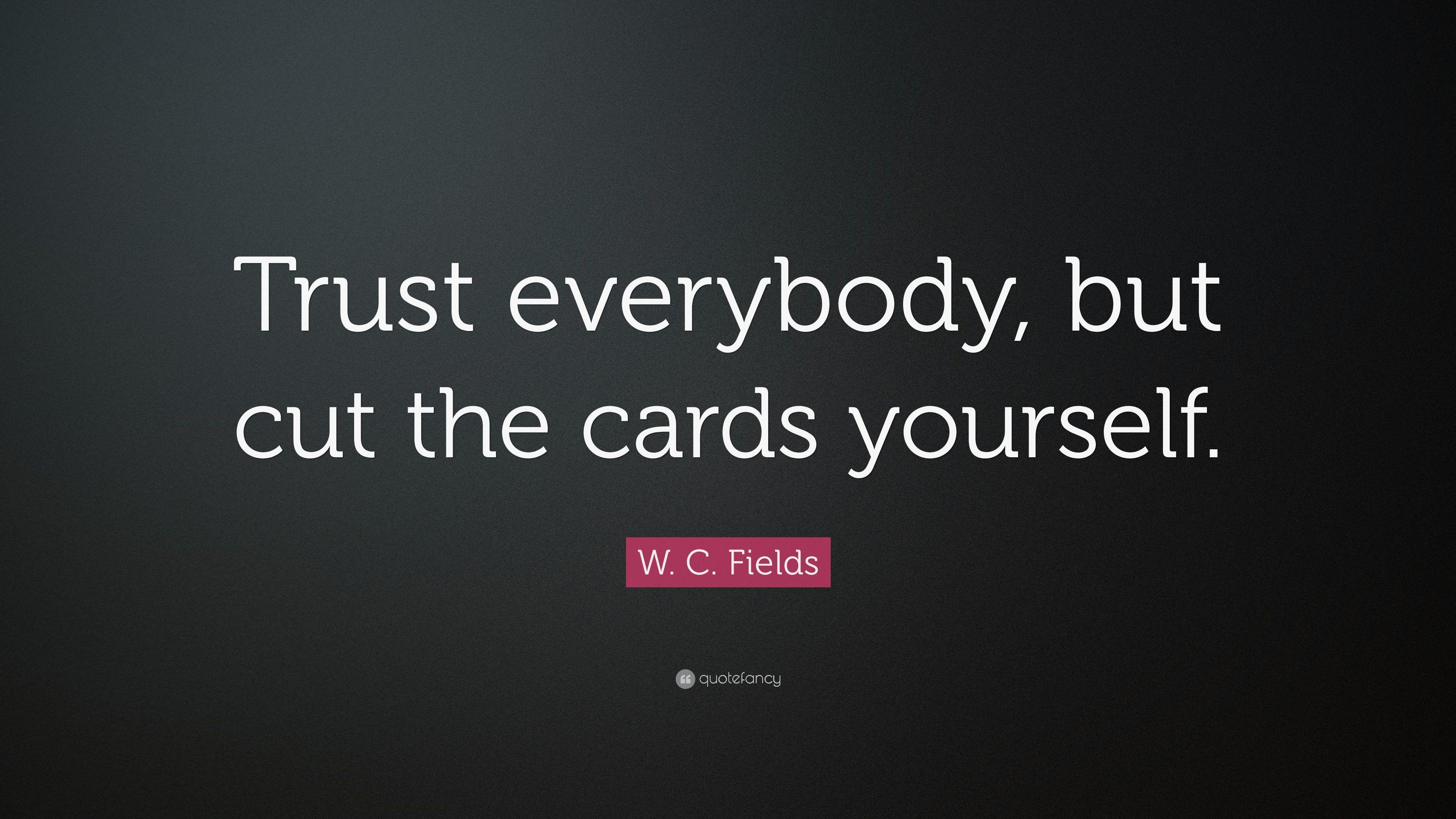 "W. C. Fields Quote: ""Trust everybody, but cut the cards yourself"