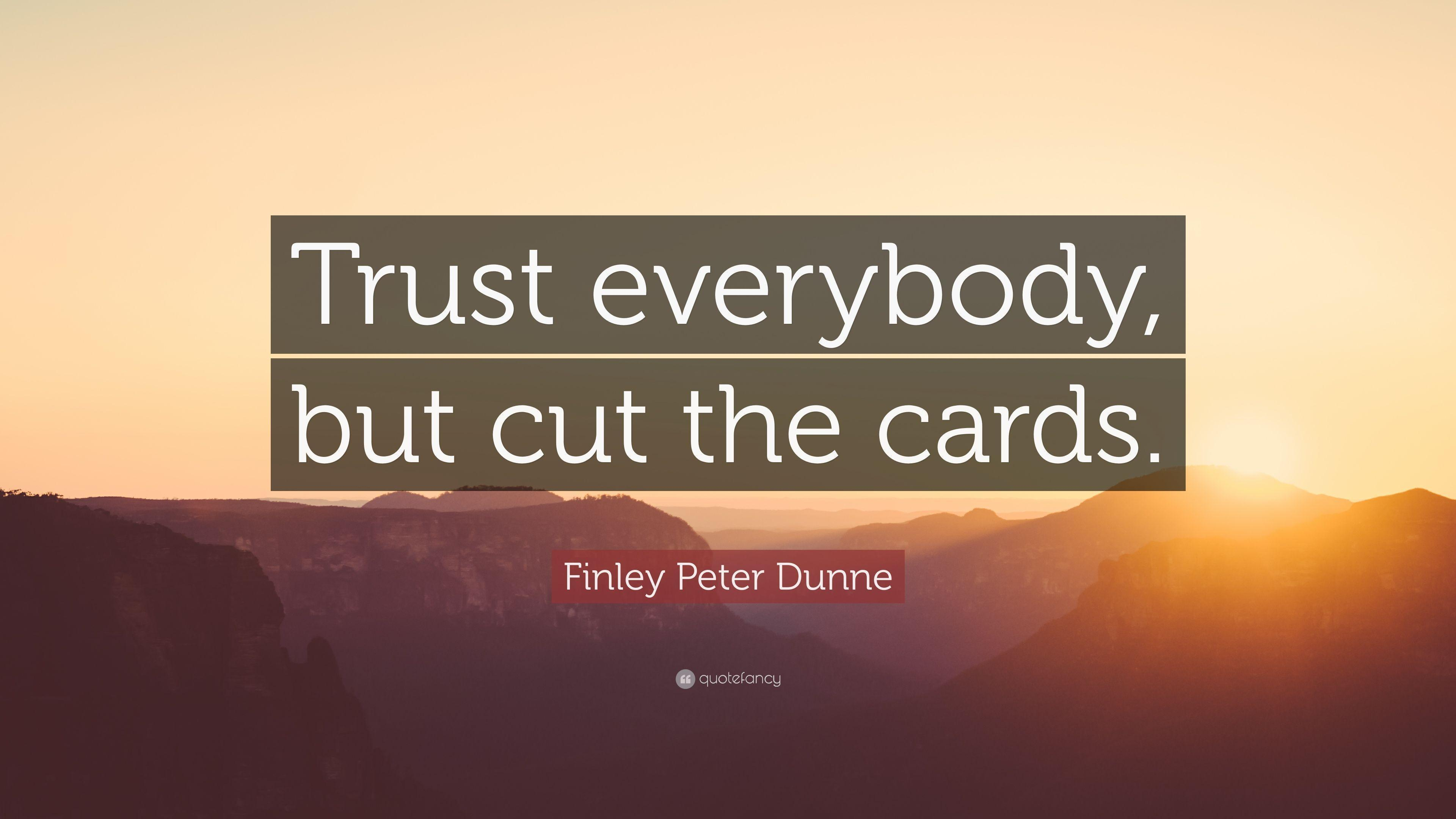 "Finley Peter Dunne Quote: ""Trust everybody, but cut the cards"