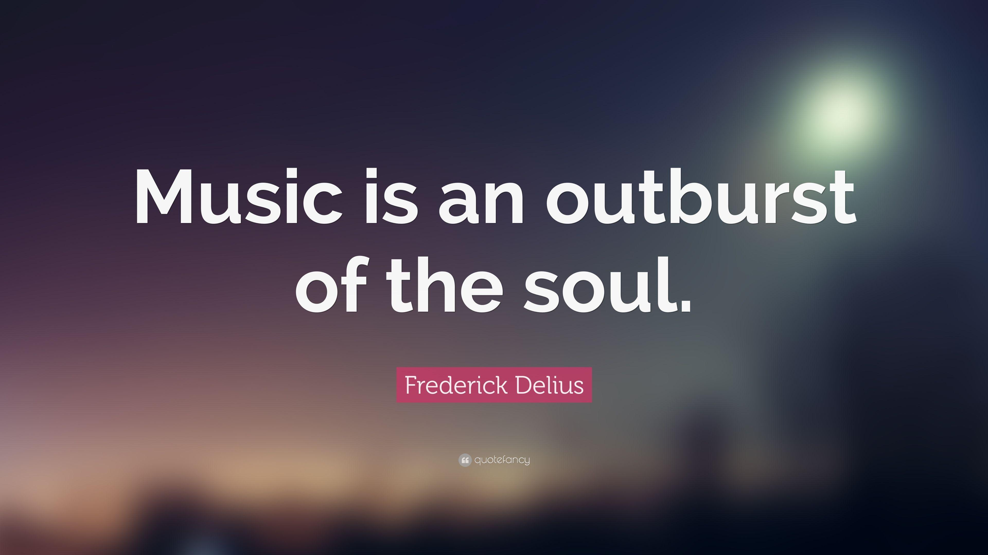 "Frederick Delius Quote: ""Music is an outburst of the soul."" (19 ..."