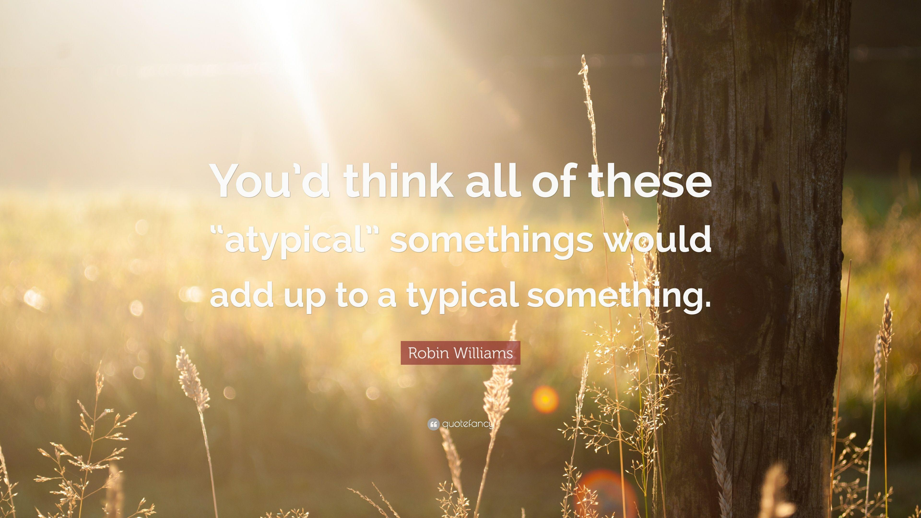 "Robin Williams Quote: ""You'd think all of these ""atypical ..."