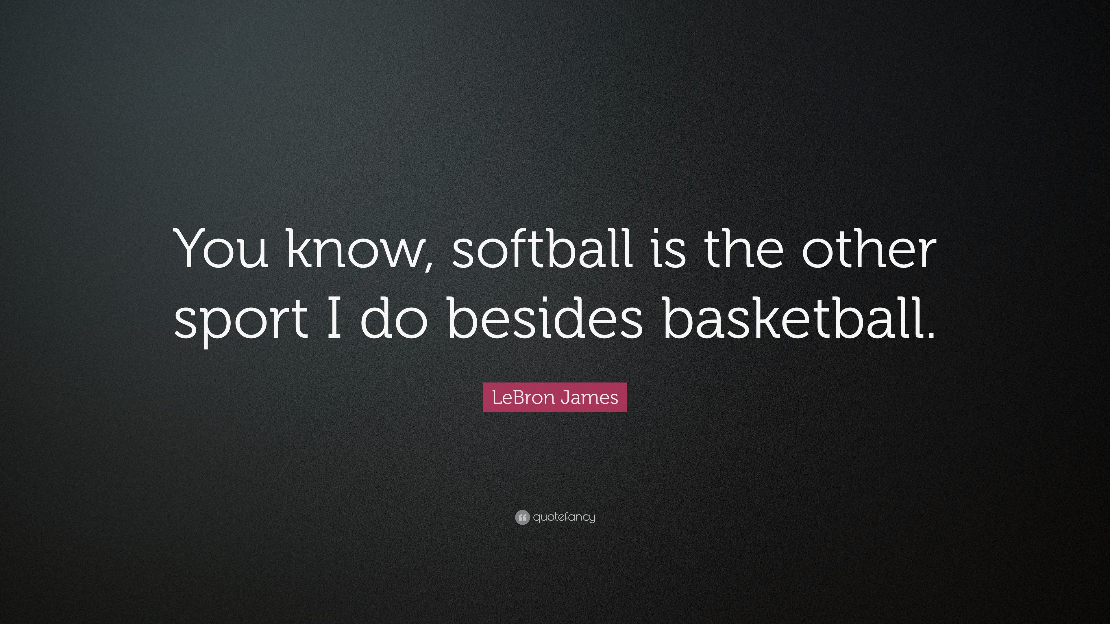 "LeBron James Quote: ""You know, softball is the other sport I do ..."