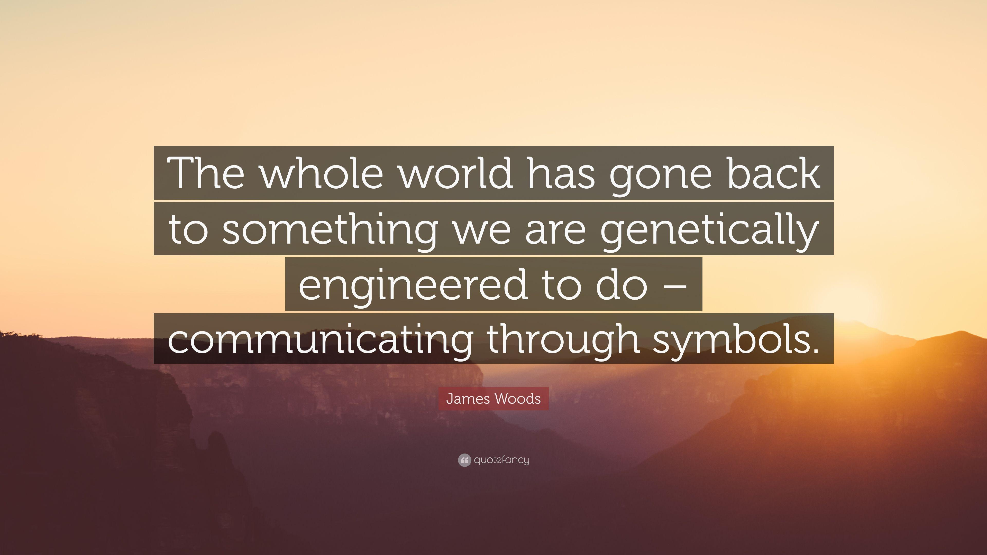 "James Woods Quote: ""The whole world has gone back to something we ..."