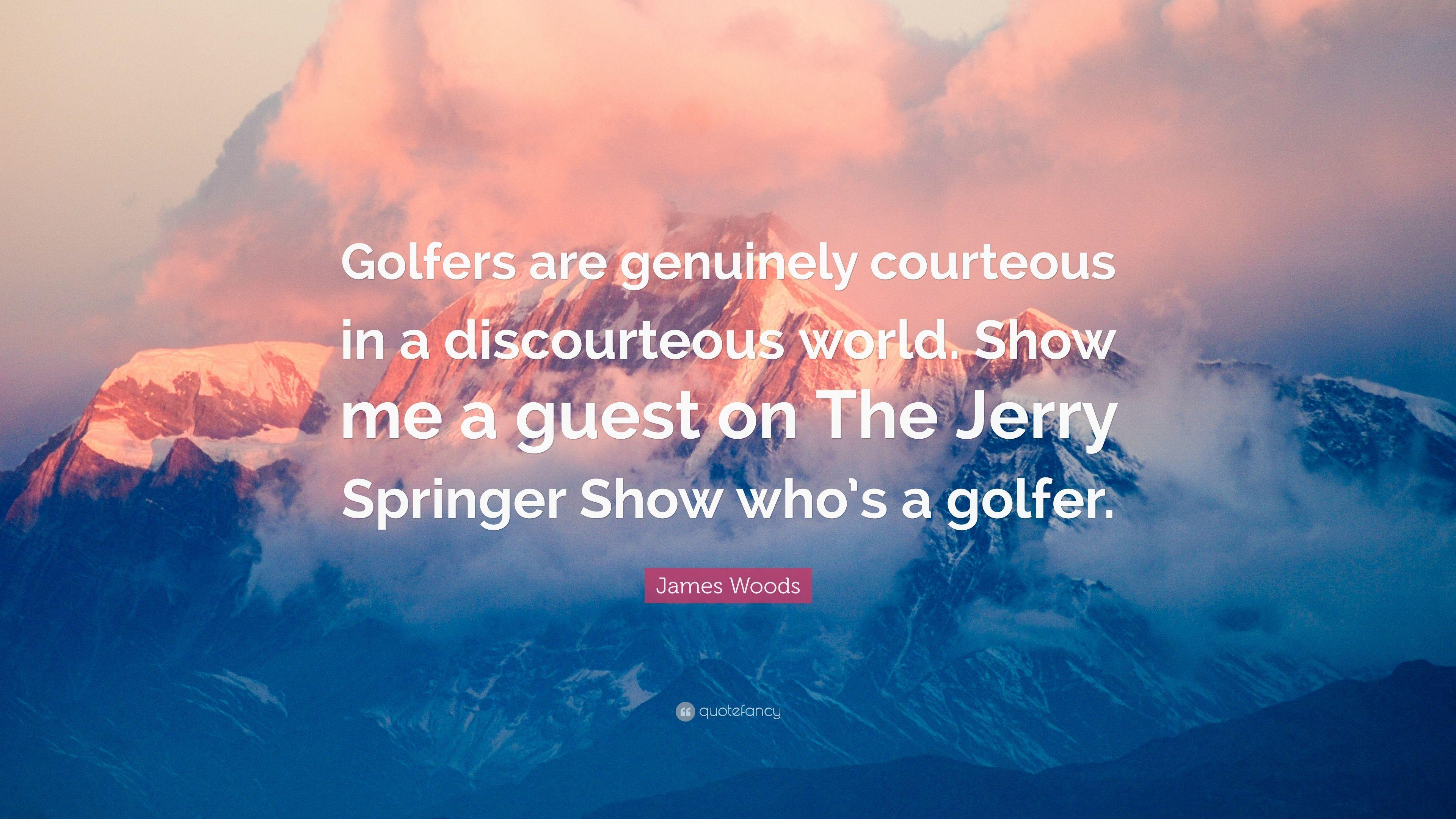 "James Woods Quote: ""Golfers are genuinely courteous in a ..."