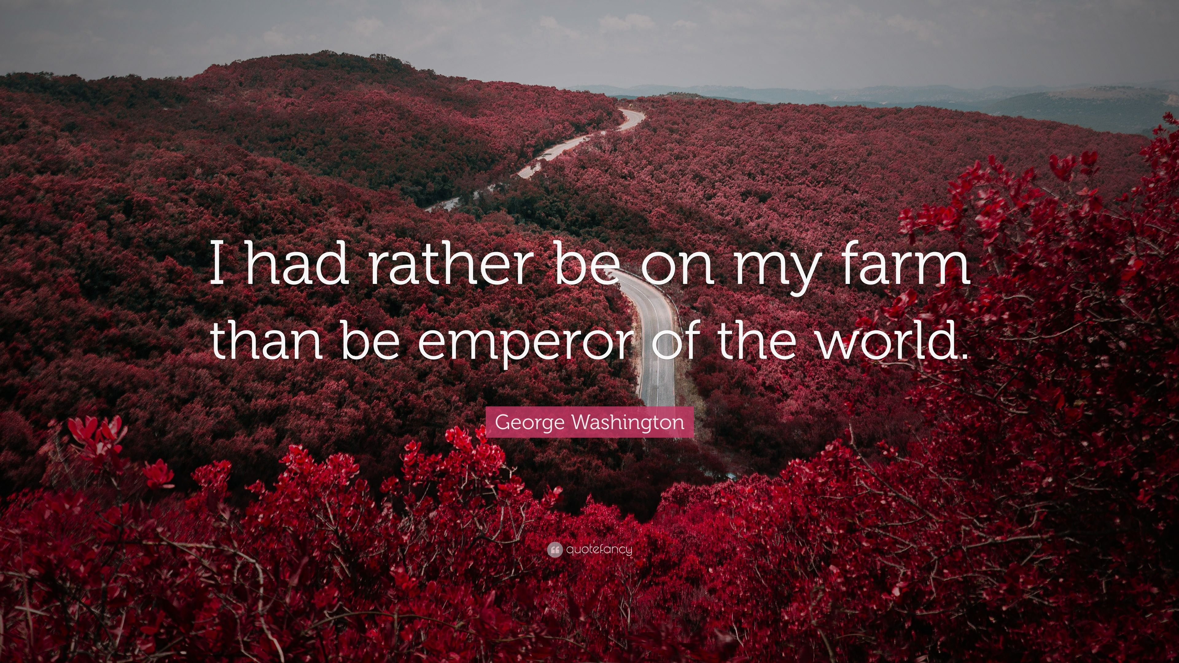 "George Washington Quote: ""I had rather be on my farm than be ..."