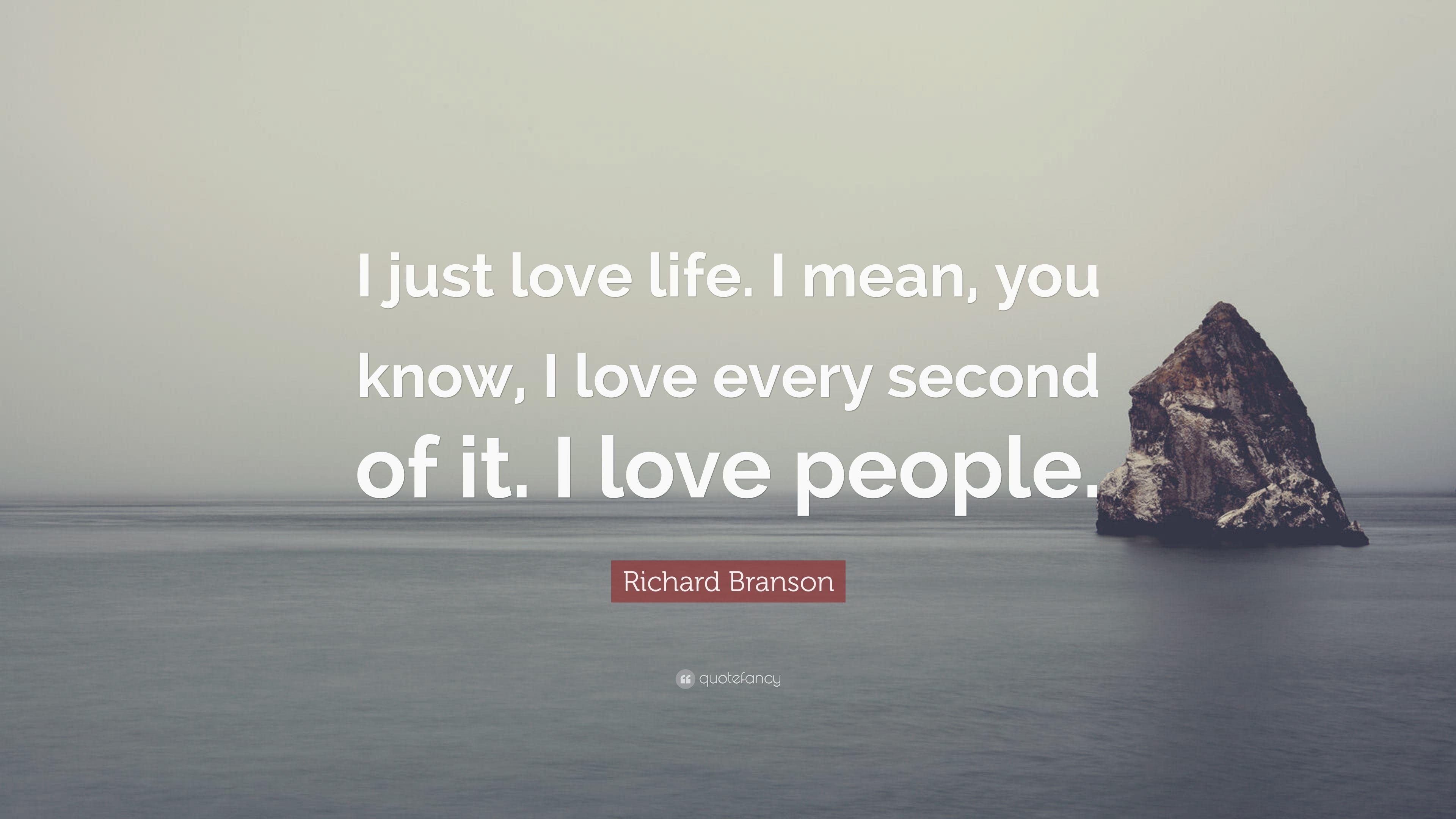 "Richard Branson Quote: ""I just love life. I mean, you know, I love ..."