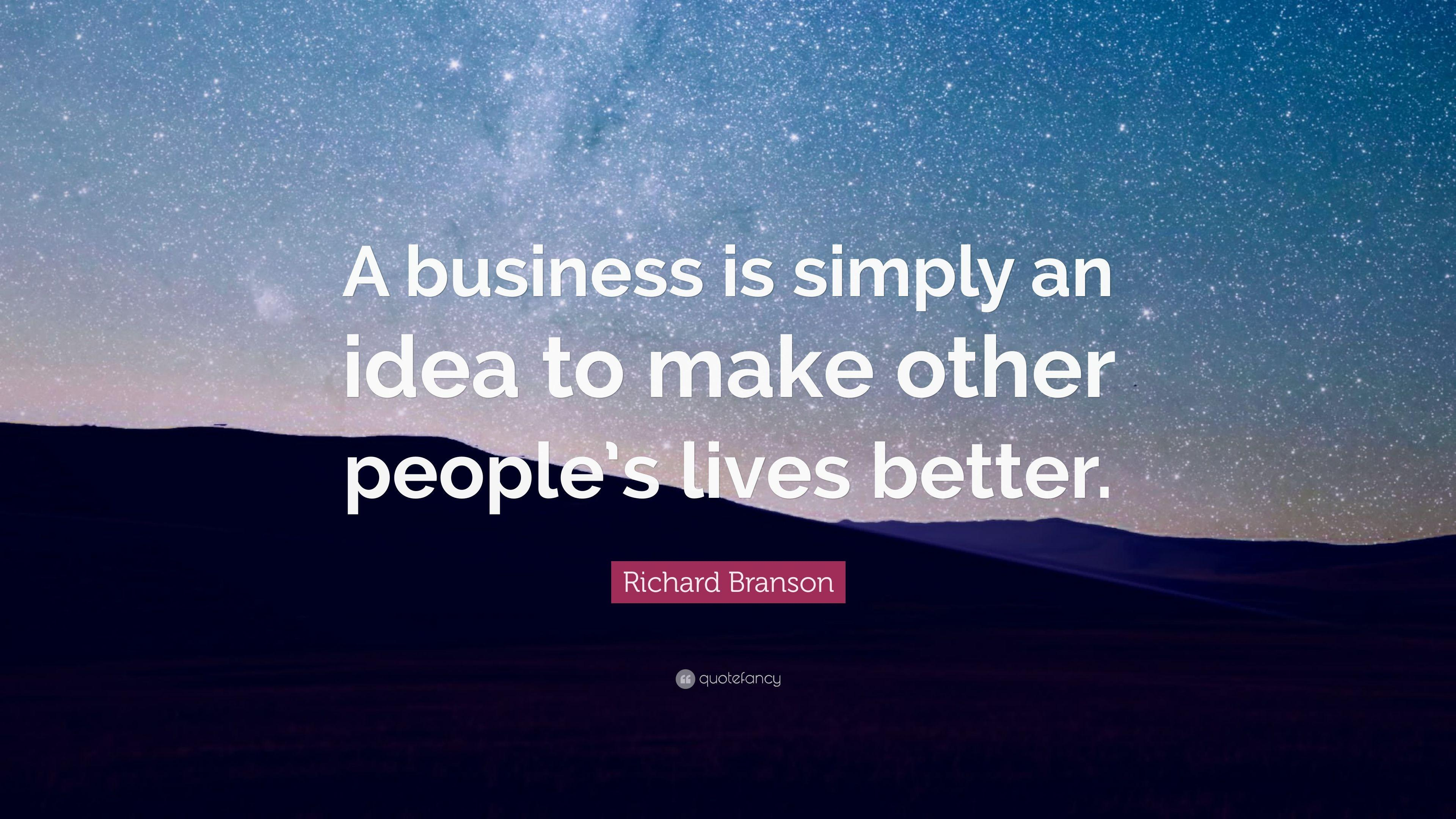 "Richard Branson Quote: ""A business is simply an idea to make other ..."