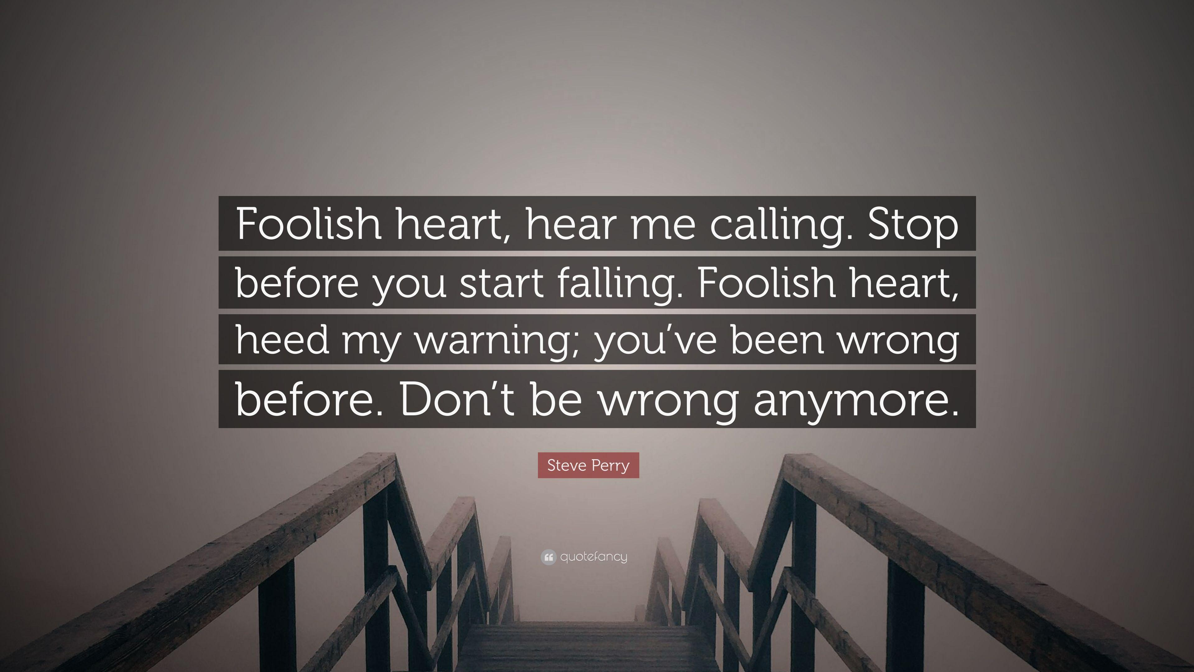 "Steve Perry Quote: ""Foolish heart, hear me calling. Stop before ..."