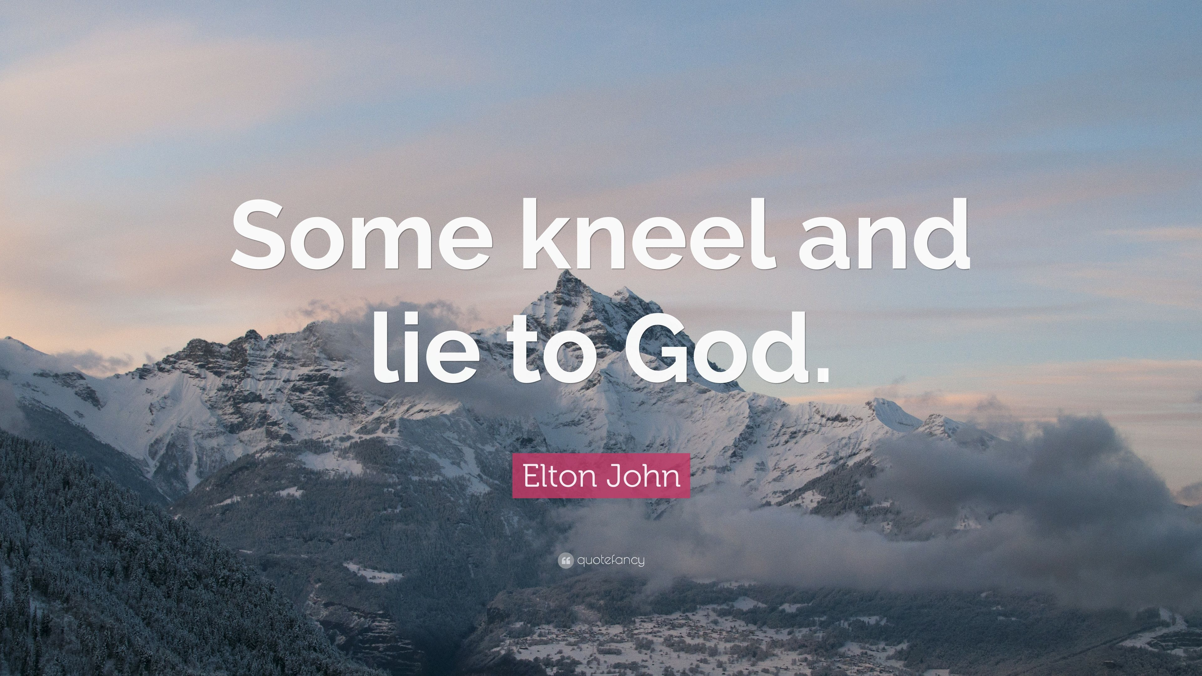 "Elton John Quote: ""Some kneel and lie to God."""