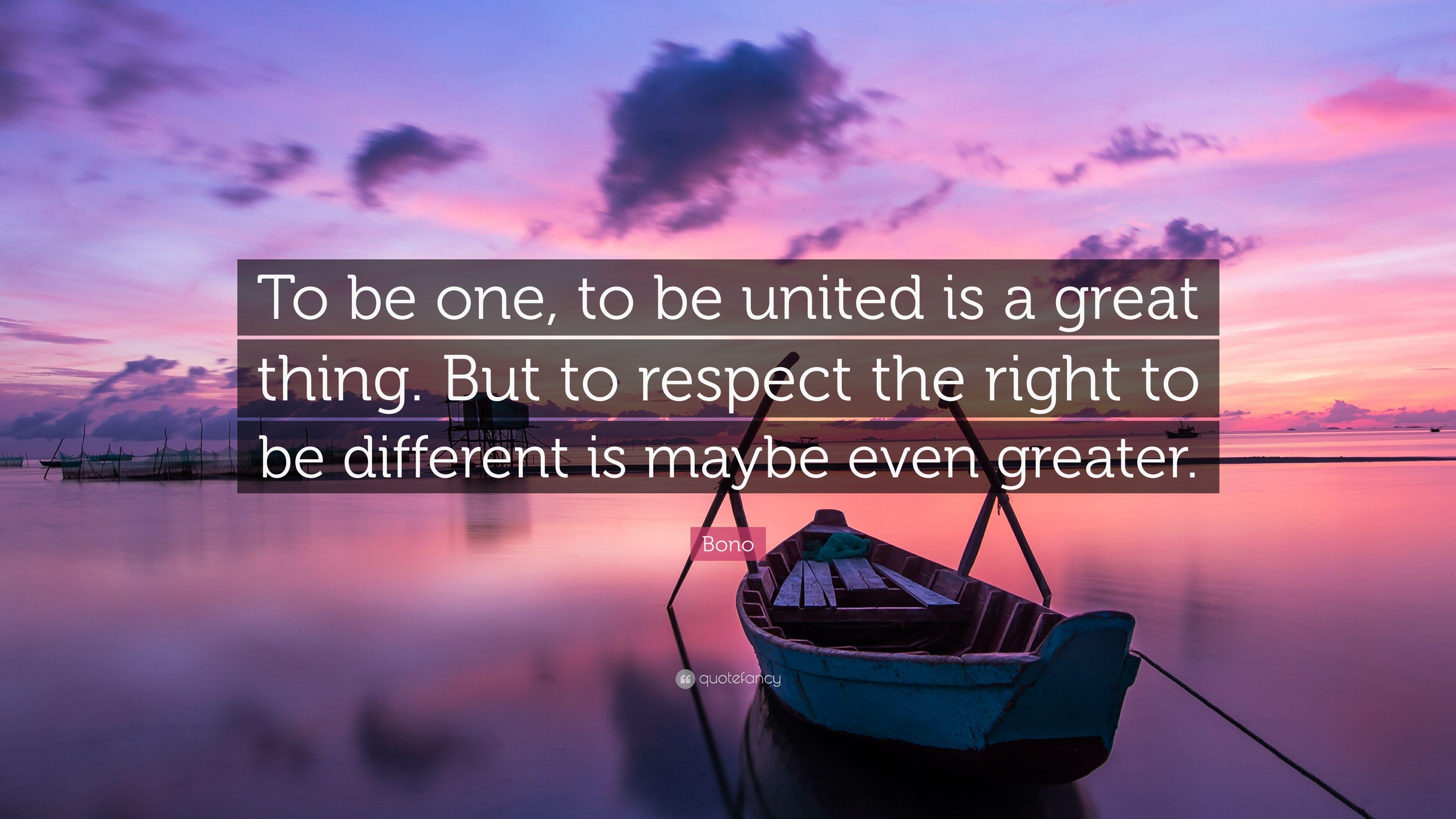 "Bono Quote: ""To be one, to be united is a great thing. But to"