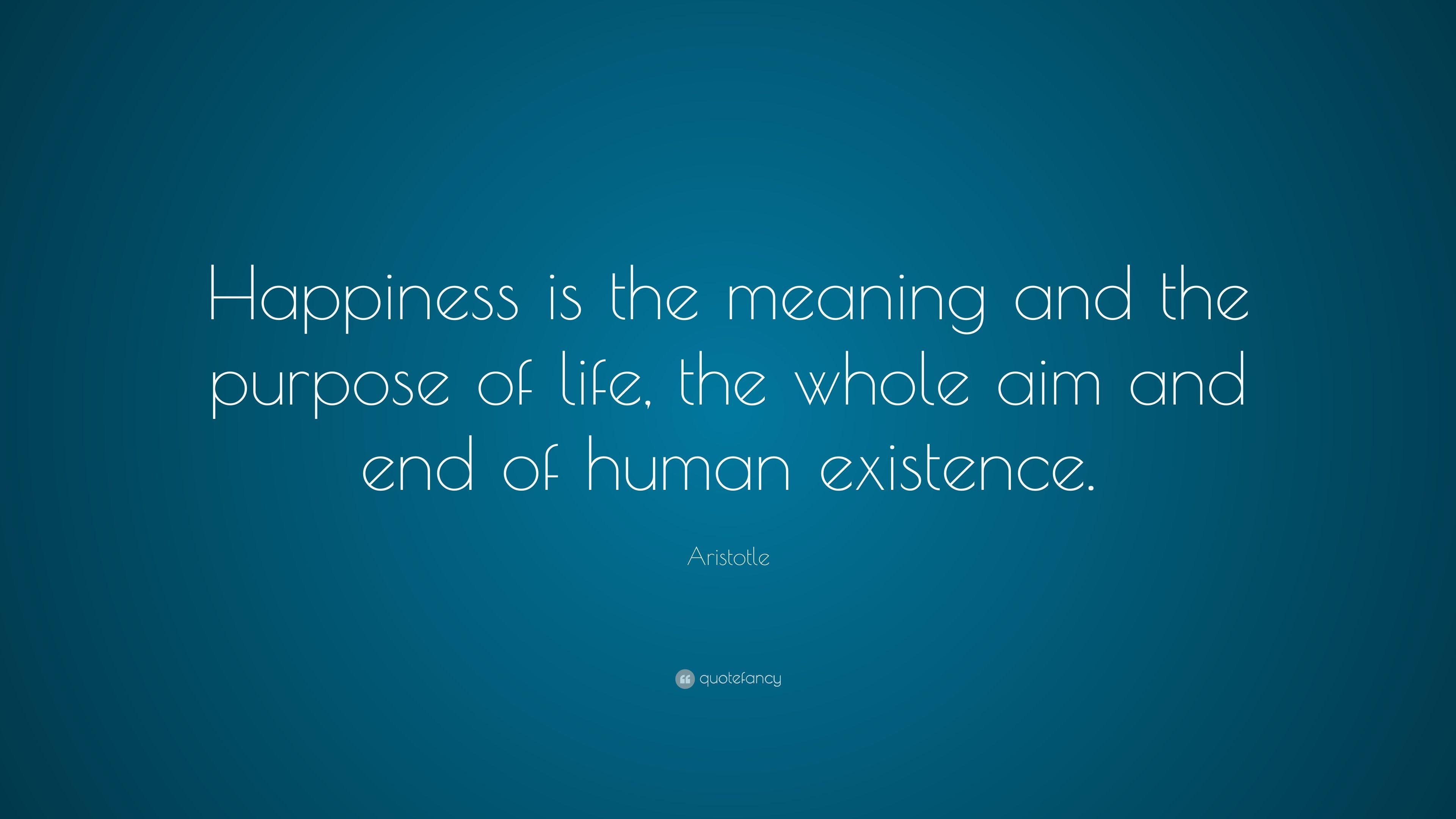 aristotles belief of human purpose of life to achieve happiness In this paper, i describe aristotle's concept of eudaimonia, explain how it fits into his political theory, and argue that finding fallacies in it, while possible, is not helpful.