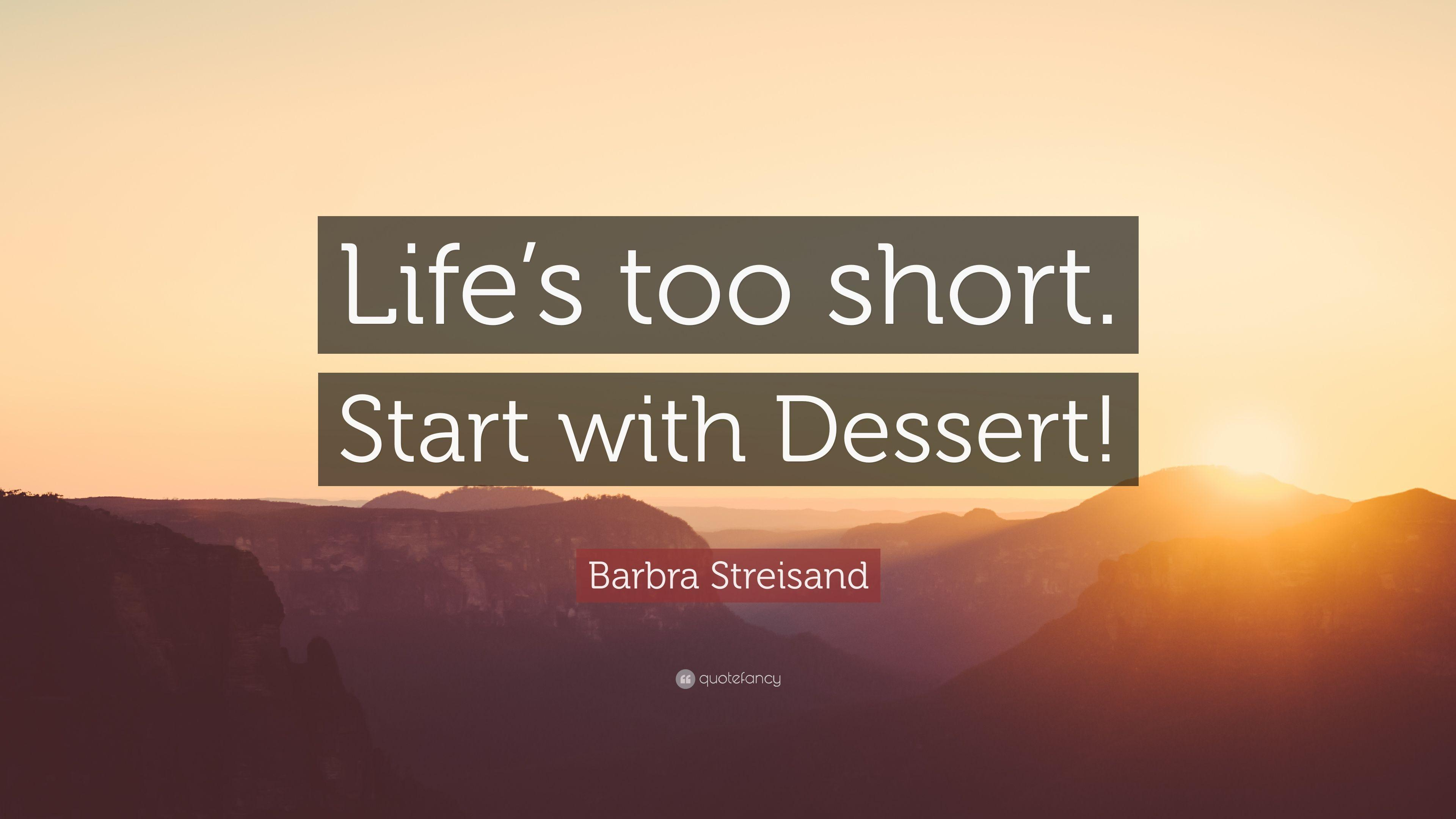 "Barbra Streisand Quote: ""Life's too short. Start with Dessert!"""