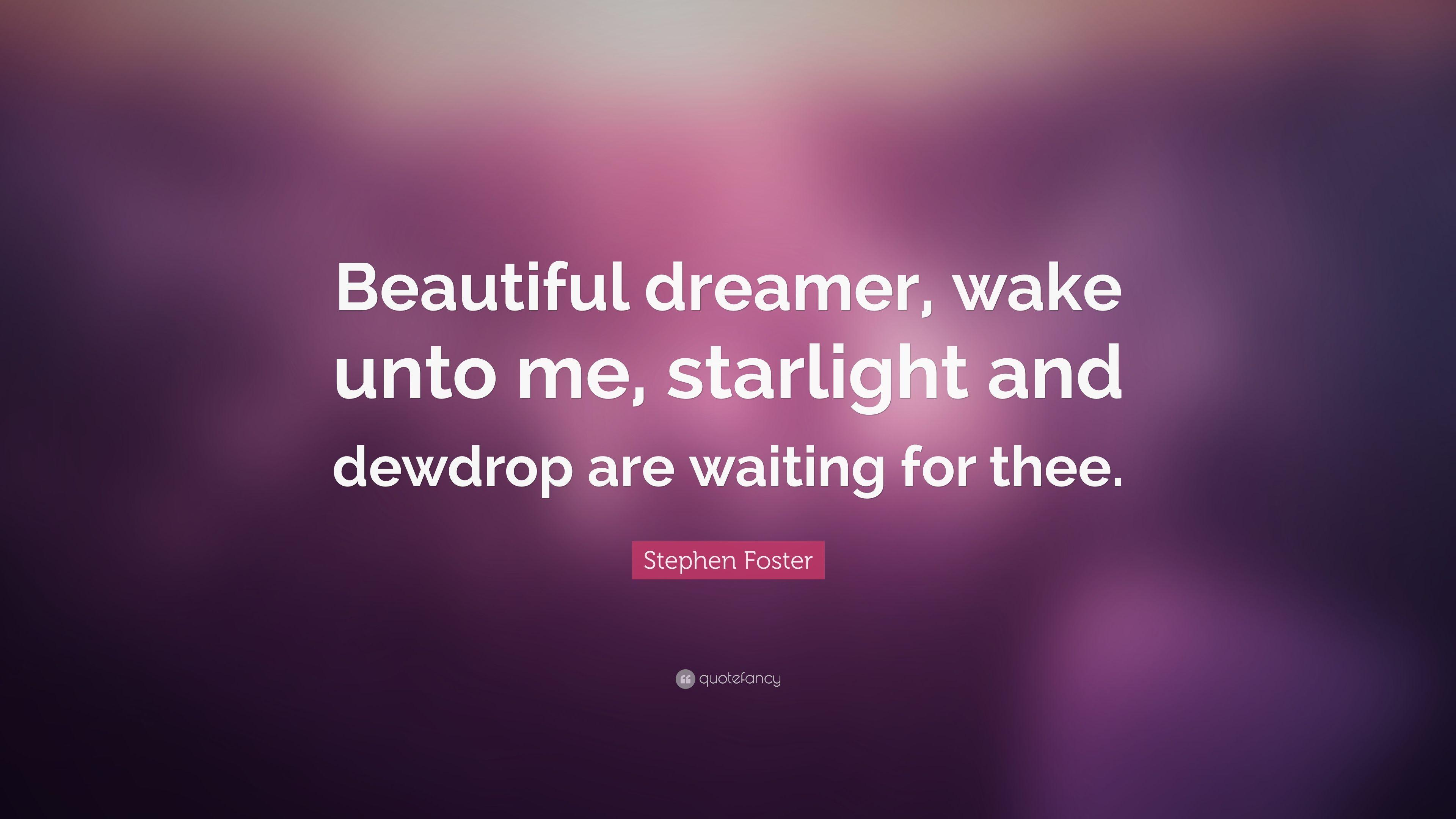"Stephen Foster Quote: ""Beautiful dreamer, wake unto me, starlight"