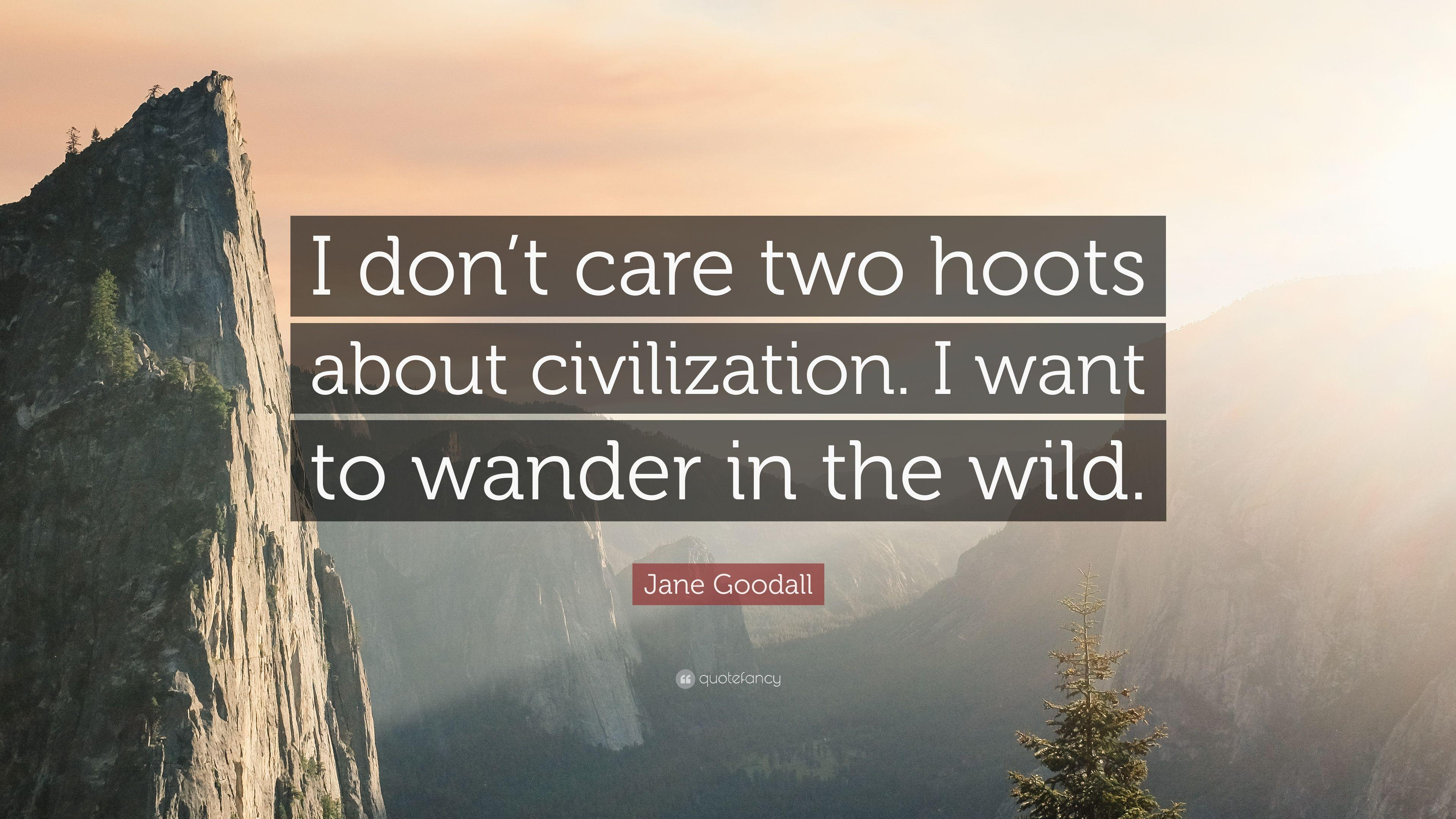 "Jane Goodall Quote: ""I don't care two hoots about civilization. I ..."