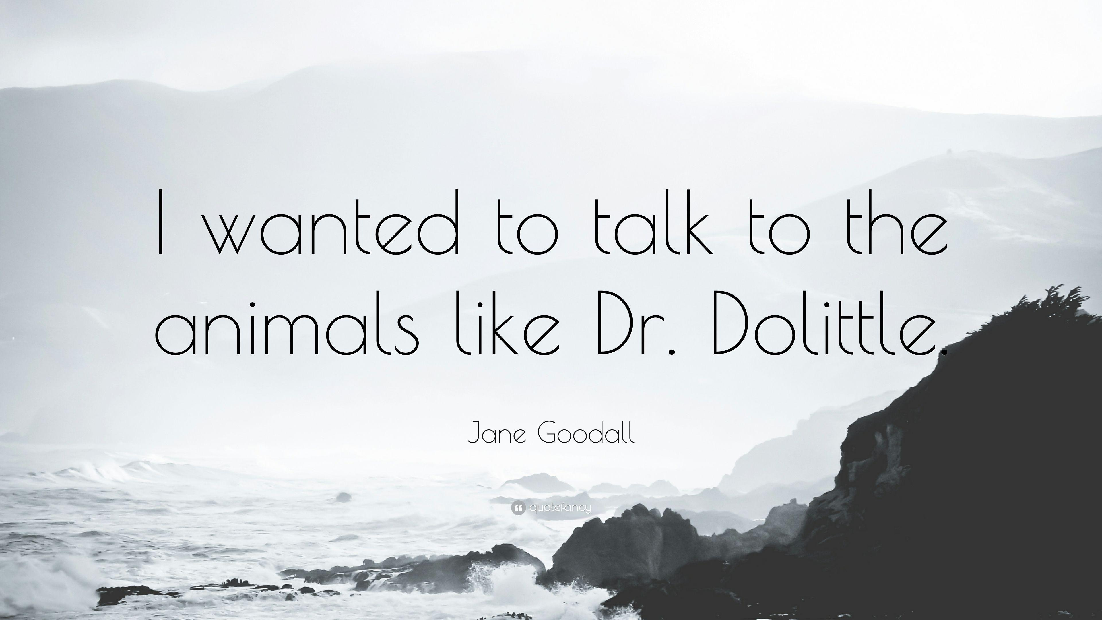 "Jane Goodall Quote: ""I wanted to talk to the animals like Dr ..."