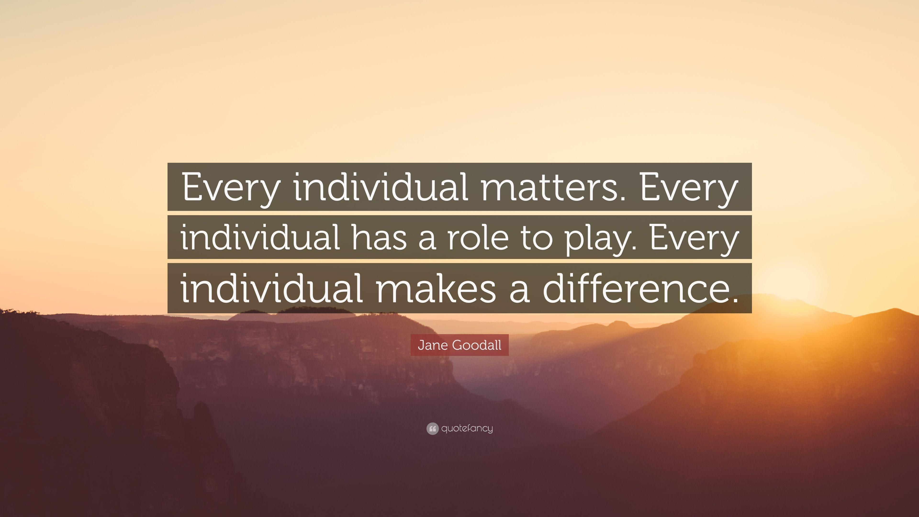 "Jane Goodall Quote: ""Every individual matters. Every individual ..."