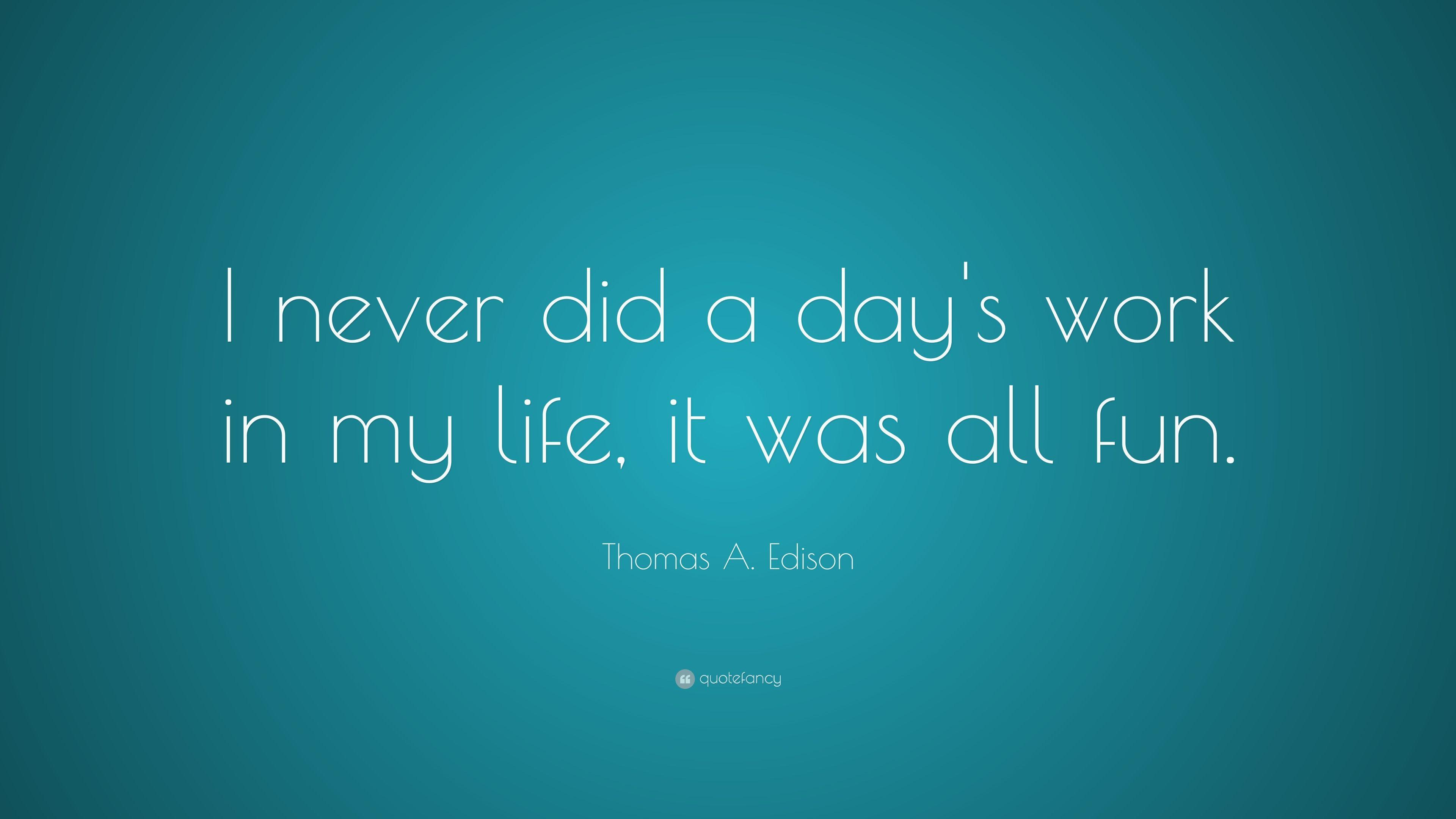 "Thomas A. Edison Quote: ""I never did a day's work in my life, it"