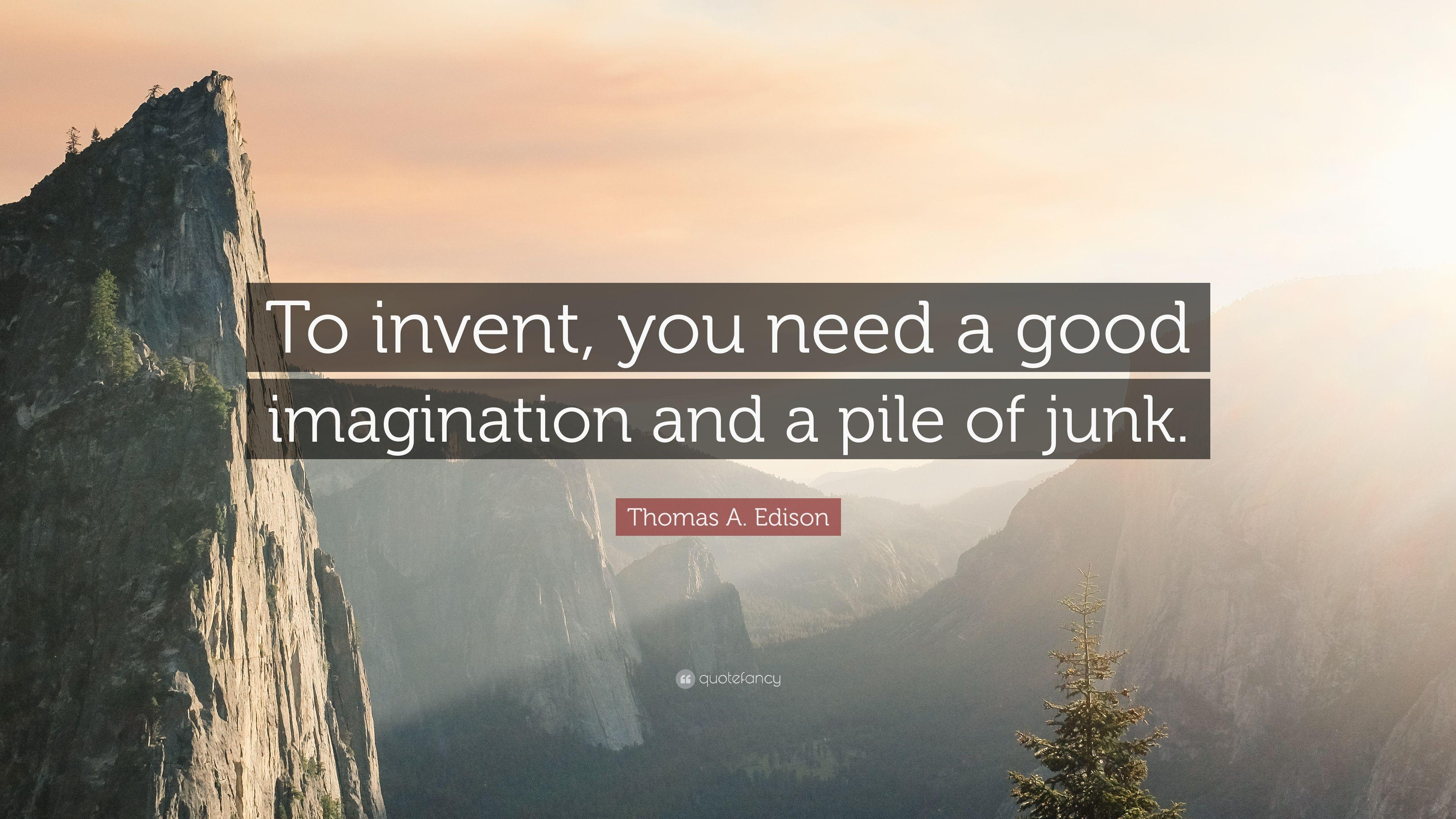 "Thomas A. Edison Quote: ""To invent, you need a good imagination"