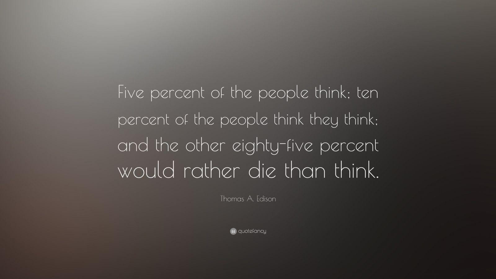 "Thomas A. Edison Quote: ""Five percent of the people think; ten"