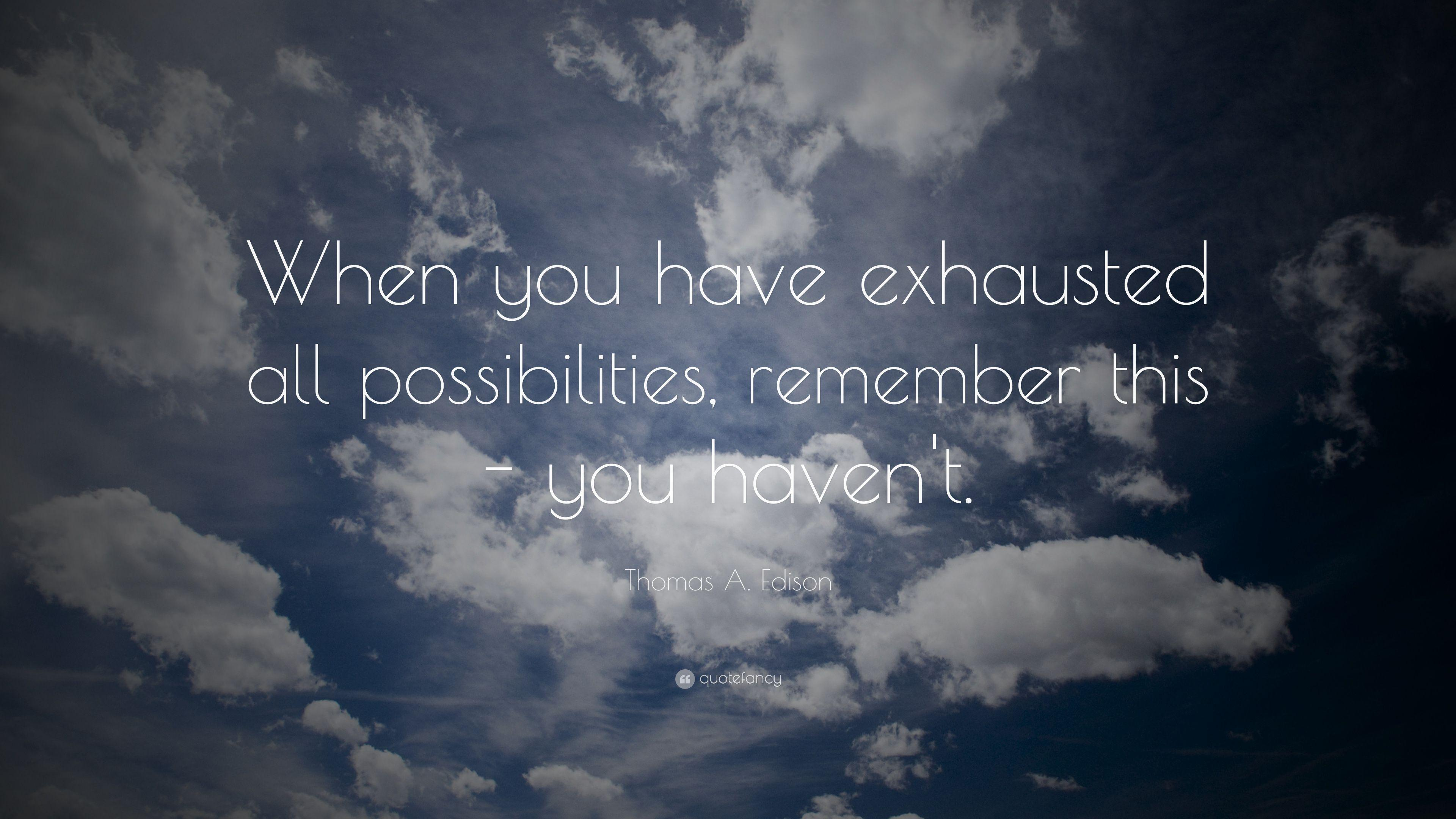 "Thomas A. Edison Quote: ""When you have exhausted all possibilities"