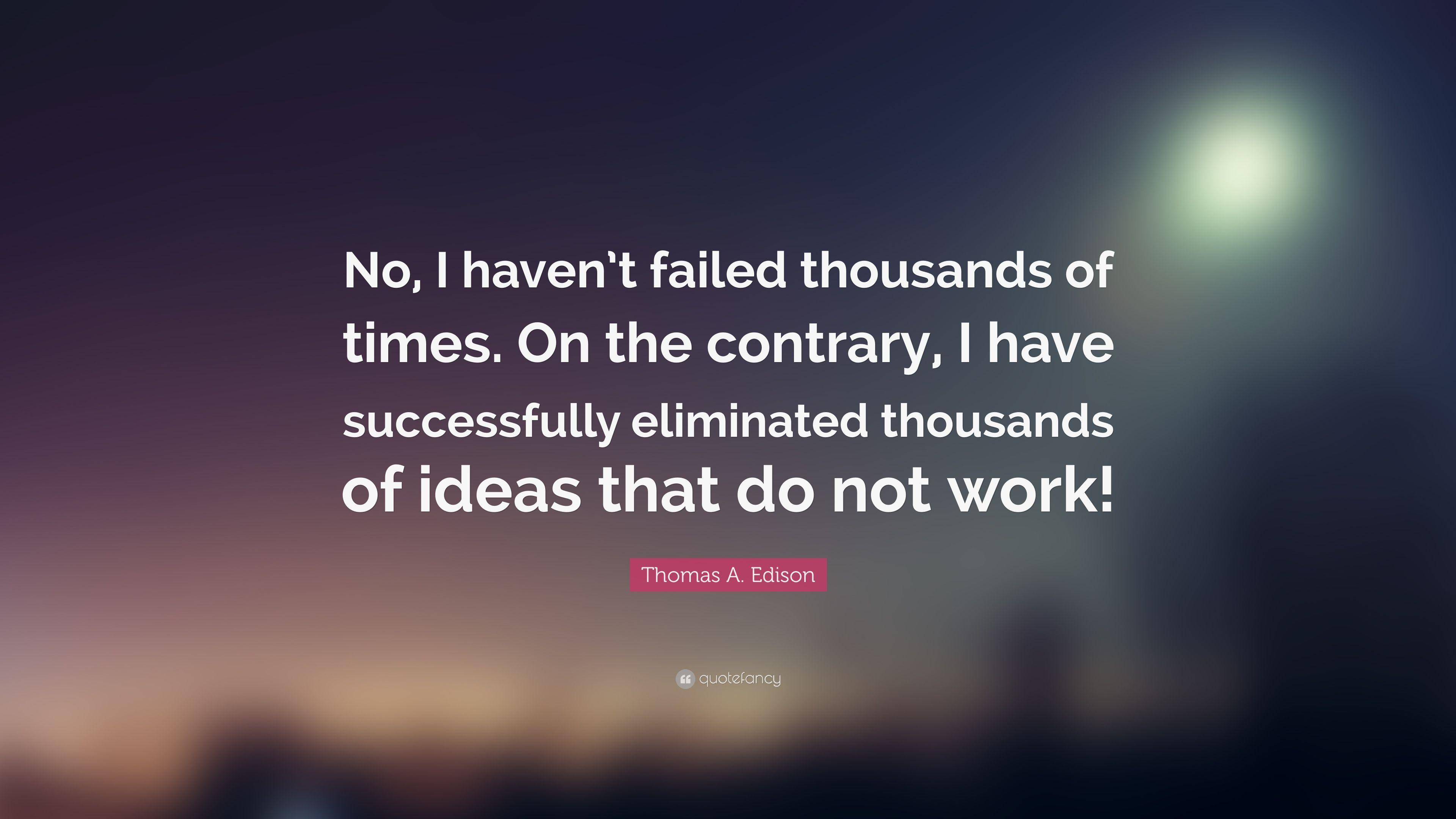 "Thomas A. Edison Quote: ""No, I haven't failed thousands of times"