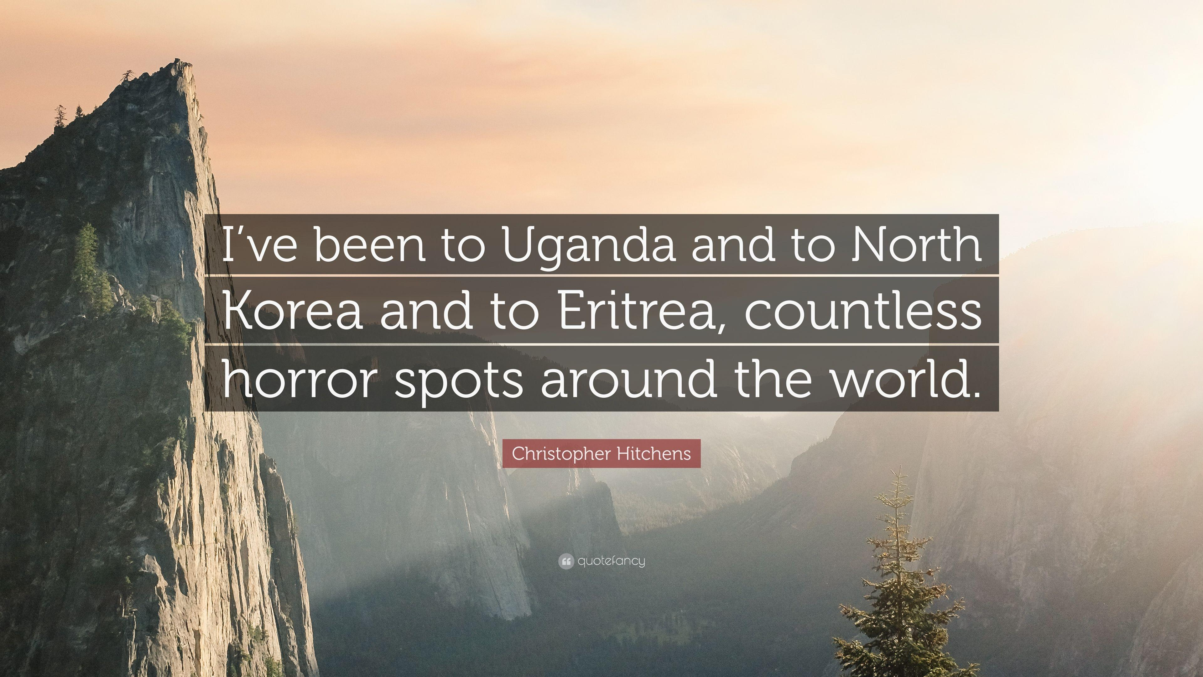 "Christopher Hitchens Quote: ""I've been to Uganda and to North Korea"