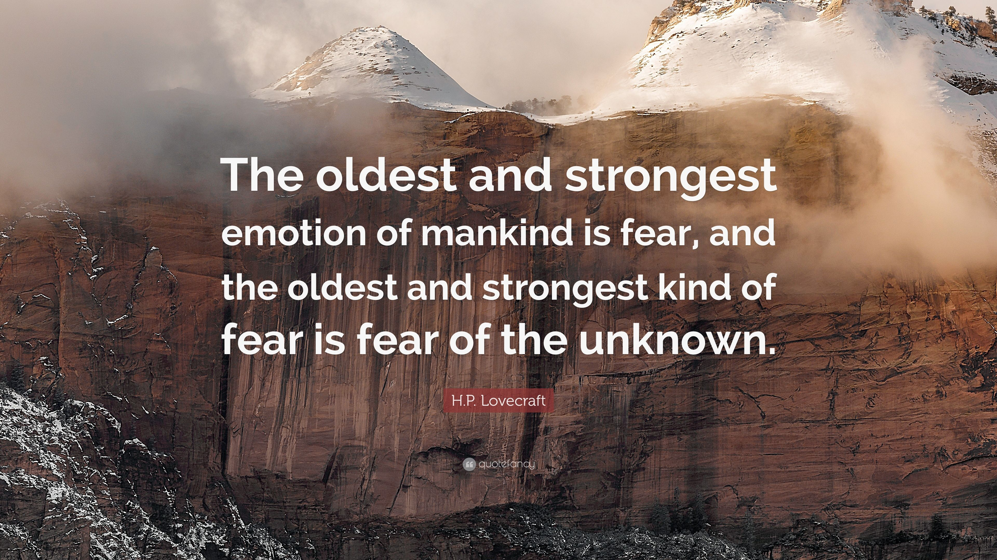 the oldest and strongest emotion of mankind is fear essay The oldest and strongest emotion of mankind is fear, and the oldest and strongest kind of fear is fear of the unknown these facts few psychologists will dispute, and their admitted truth must establish for all time the genuineness and dignity of the weirdly horrible tale as a literary form.