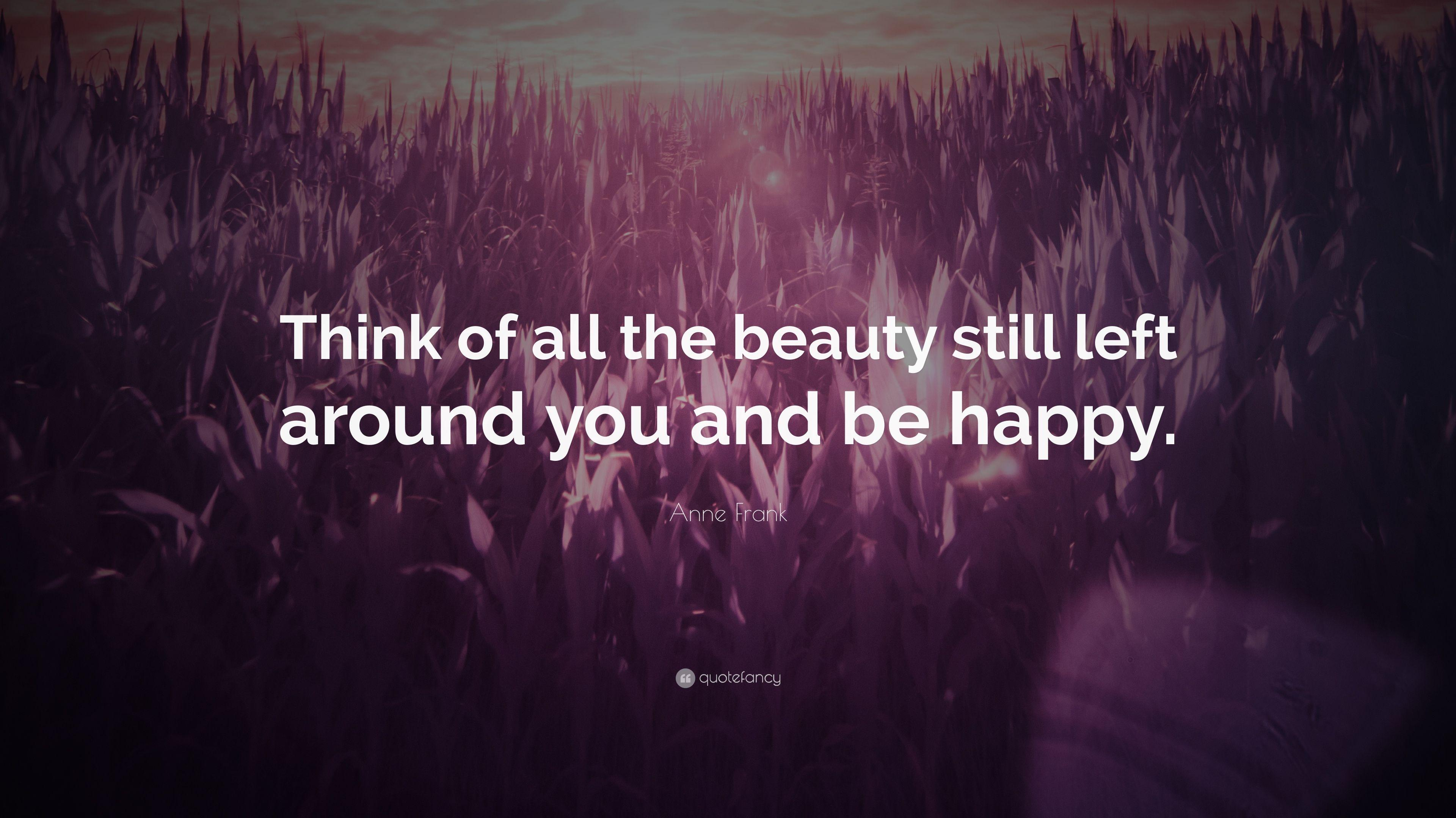 "Anne Frank Quote: ""Think of all the beauty still left around you and"