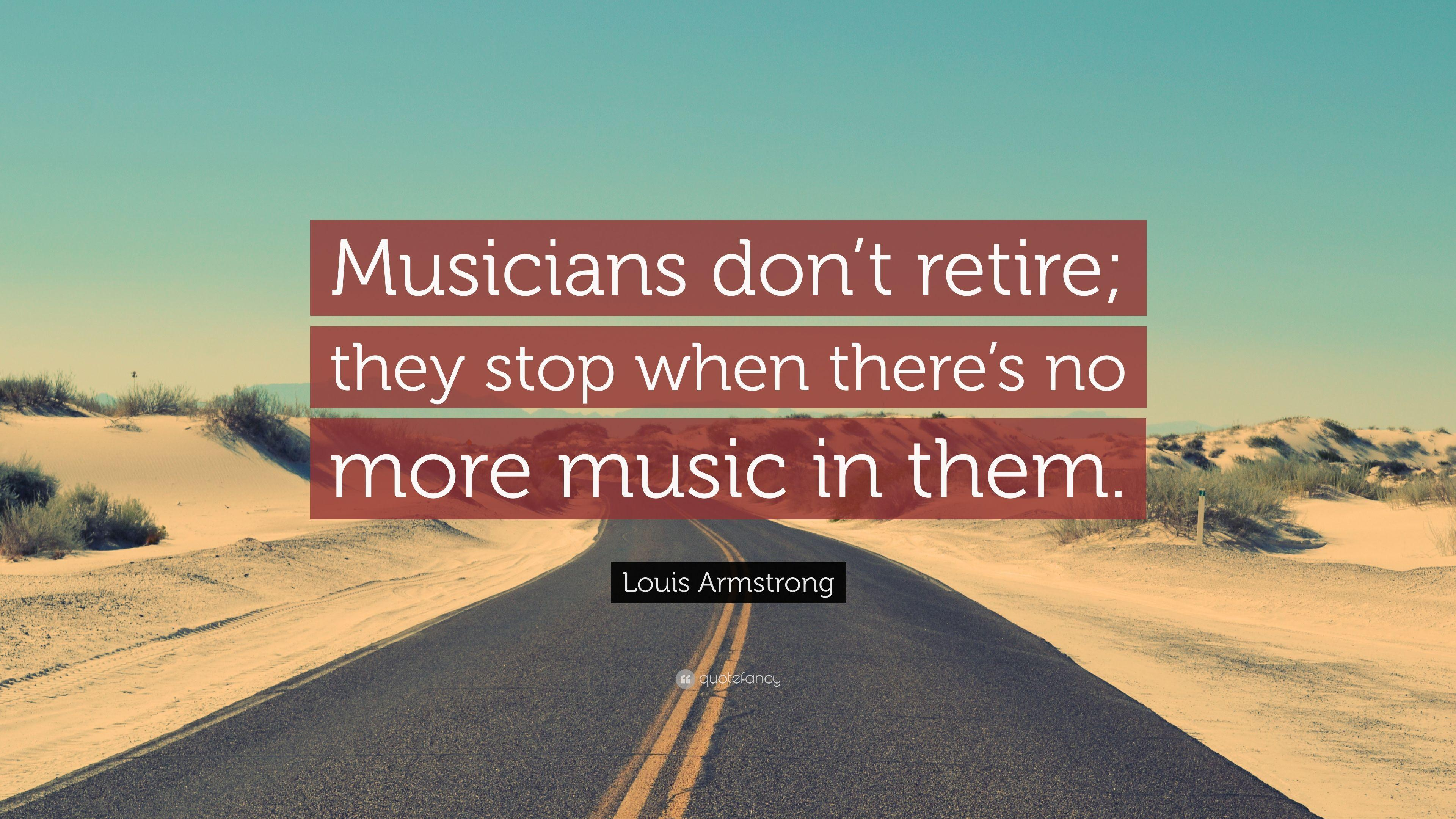 "Louis Armstrong Quote: ""Musicians don't retire; they stop when ..."