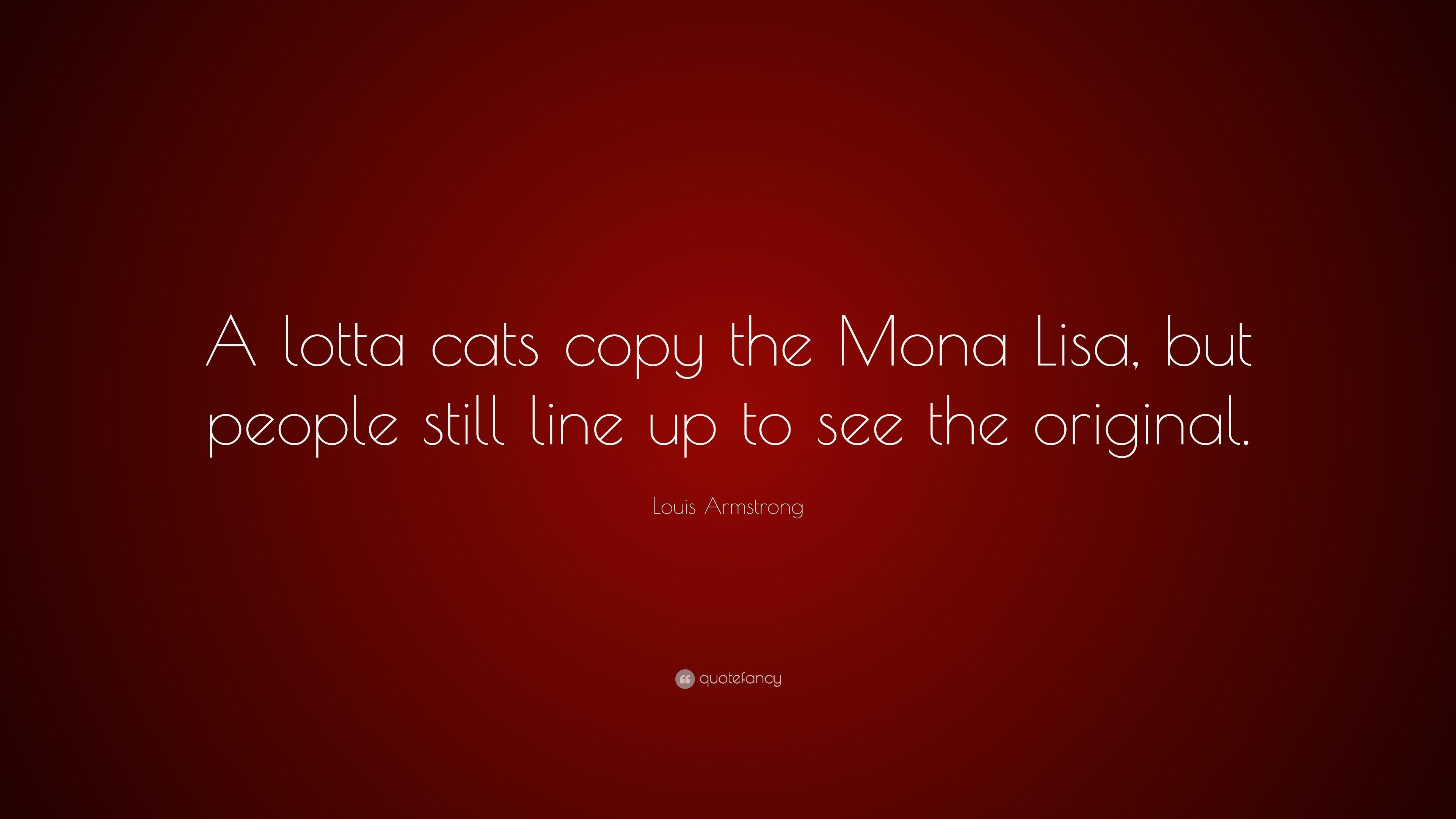 "Louis Armstrong Quote: ""A lotta cats copy the Mona Lisa, but people ..."