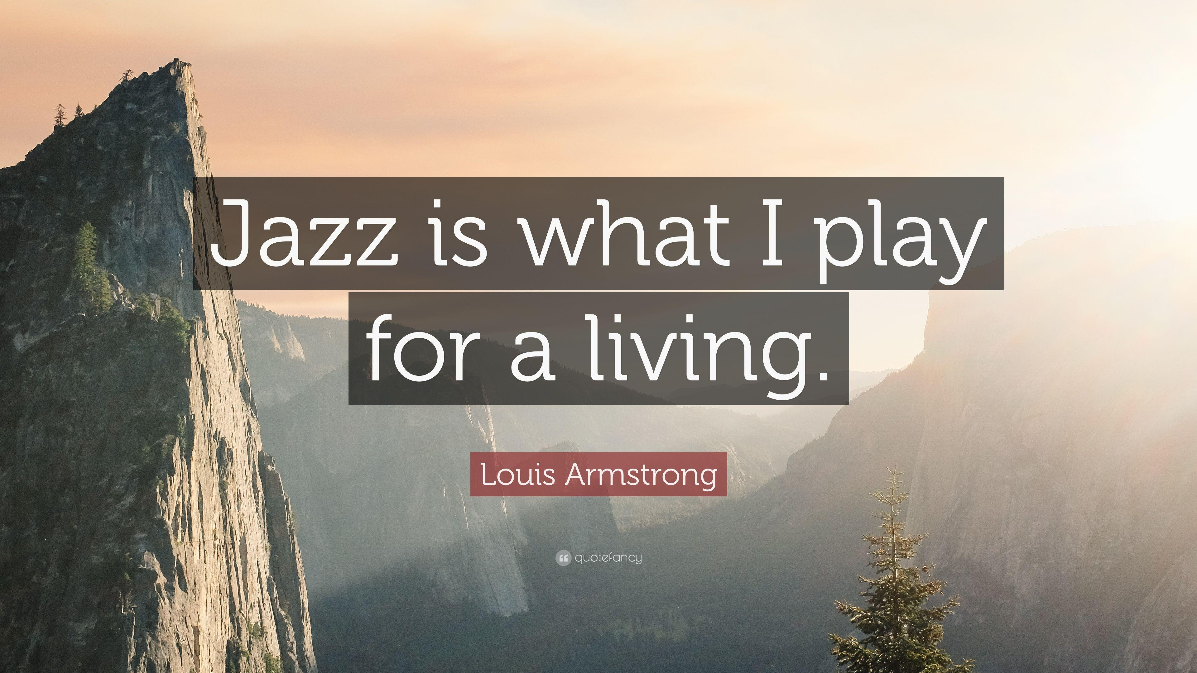 "Louis Armstrong Quote: ""Jazz is what I play for a living."" (9 ..."