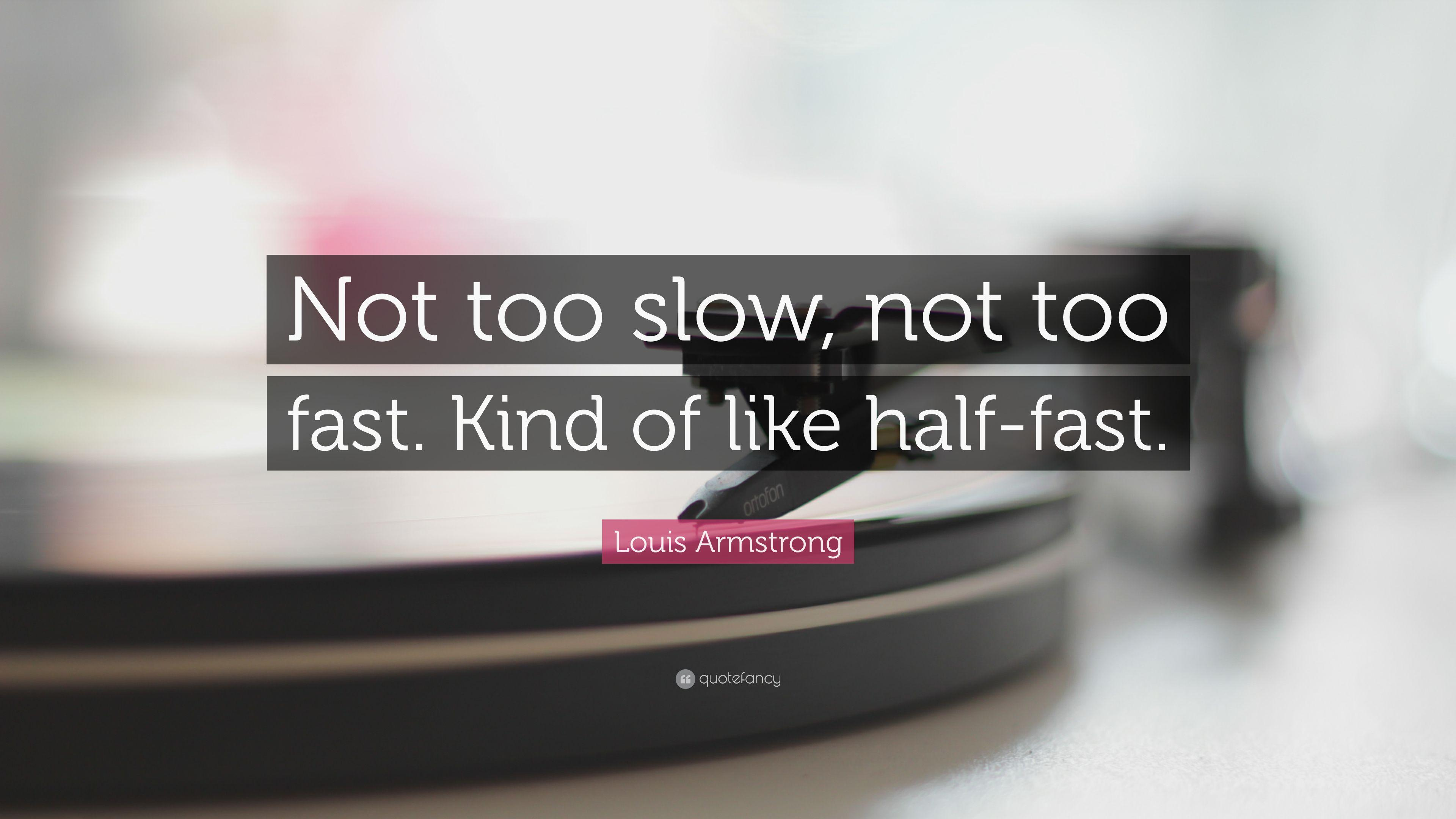 "Louis Armstrong Quote: ""Not too slow, not too fast. Kind of like ..."