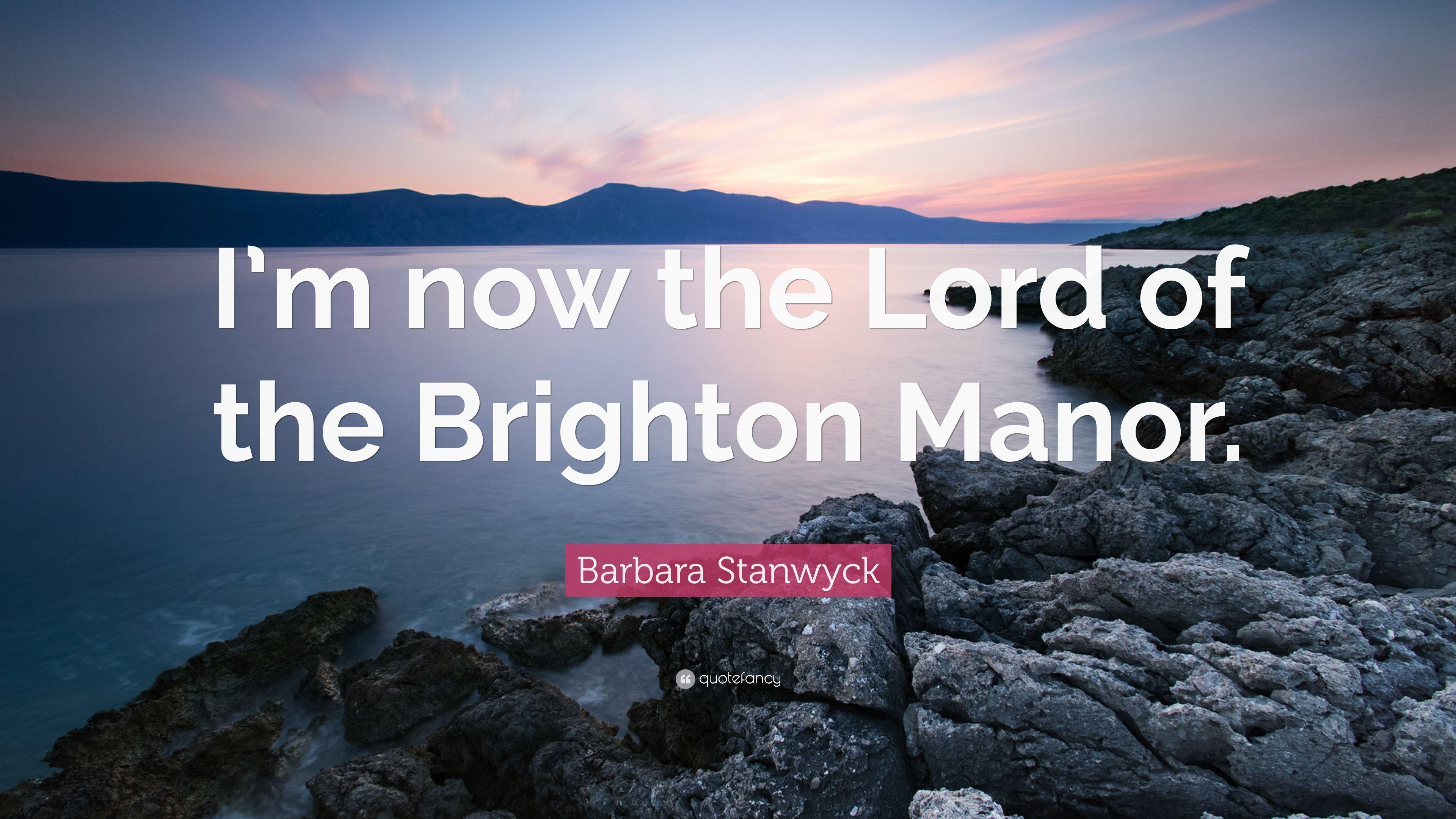 "Barbara Stanwyck Quote: ""I'm now the Lord of the Brighton Manor."""