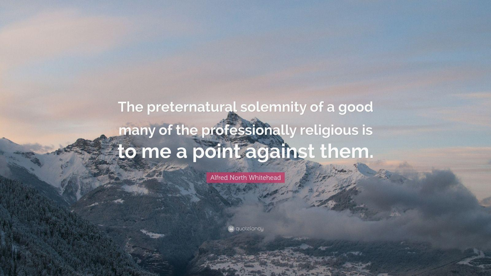 "Alfred North Whitehead Quote: ""The preternatural solemnity of a good"