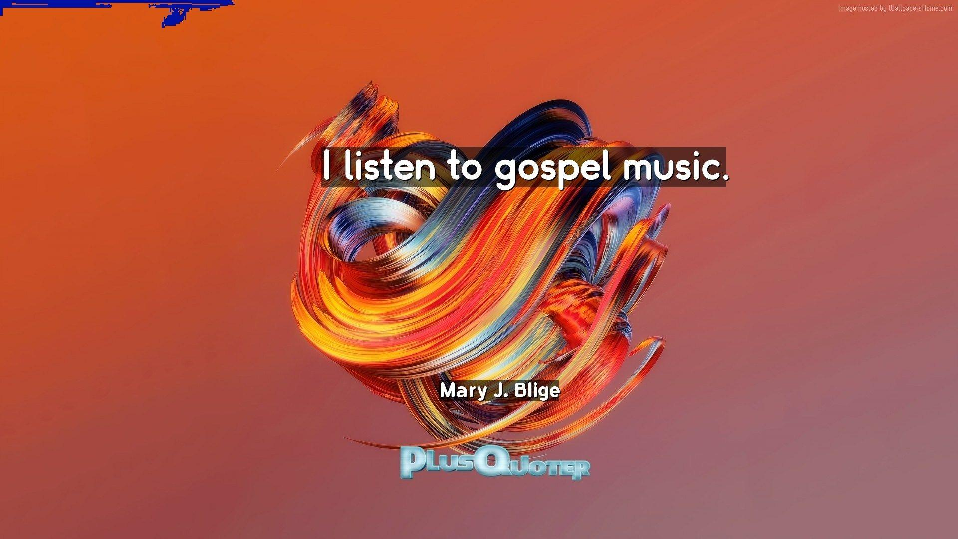 I listen to gospel music- Mary J. Blige | PlusQuoter.com - Download ...