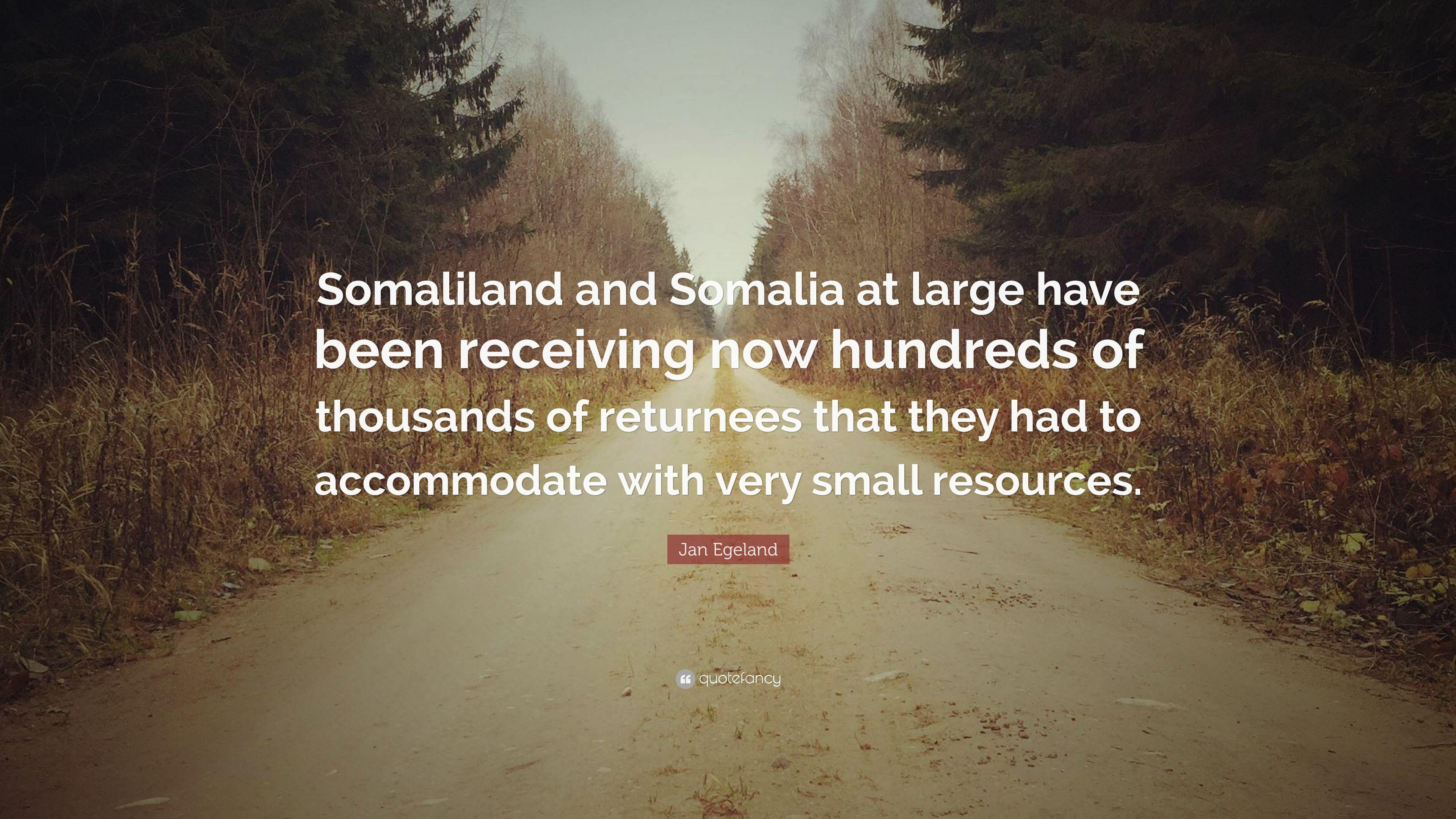 "Jan Egeland Quote: ""Somaliland and Somalia at large have been ..."