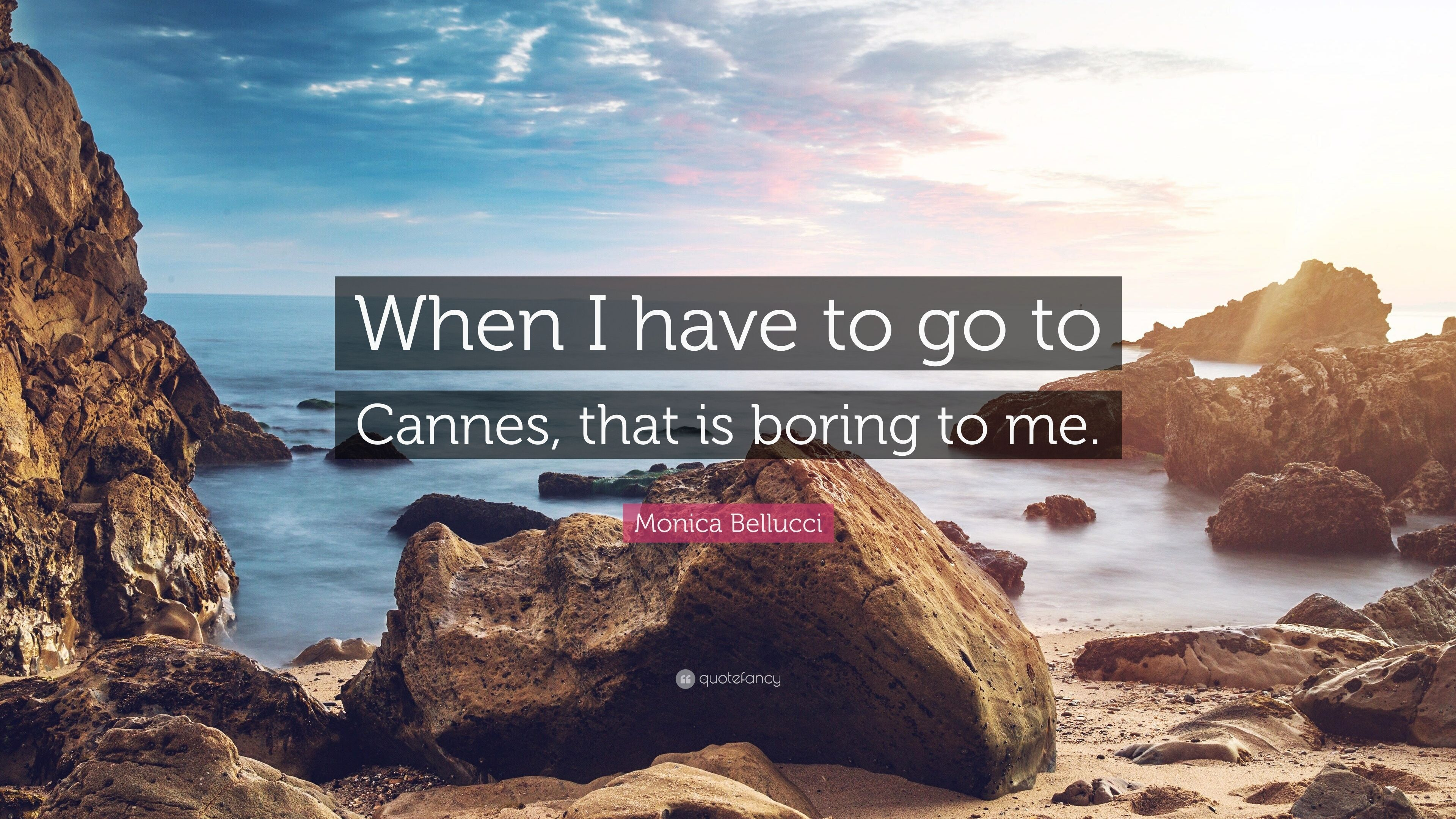 "Monica Bellucci Quote: ""When I have to go to Cannes, that is boring"