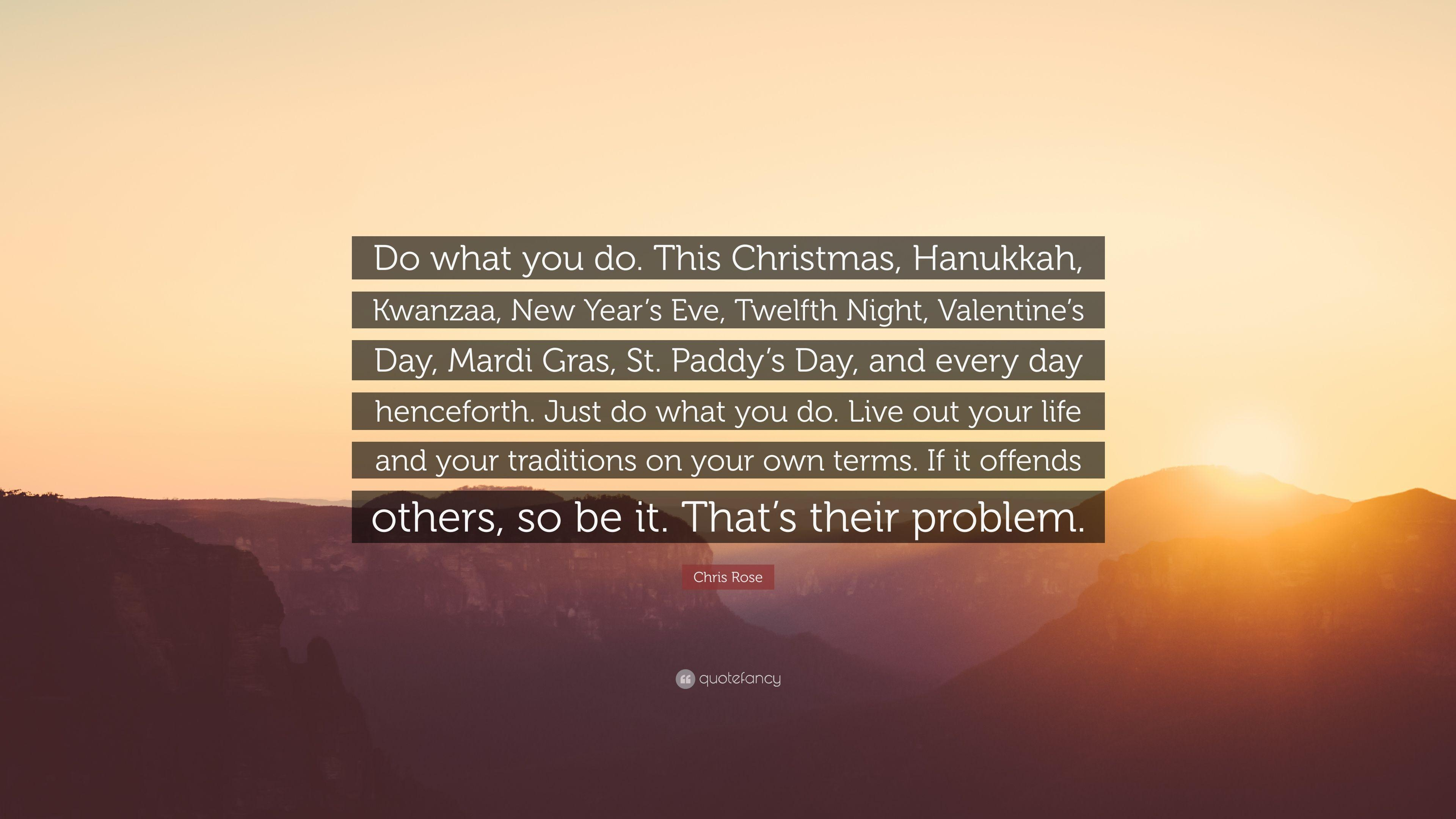 "Chris Rose Quote: ""Do what you do. This Christmas, Hanukkah, Kwanzaa"