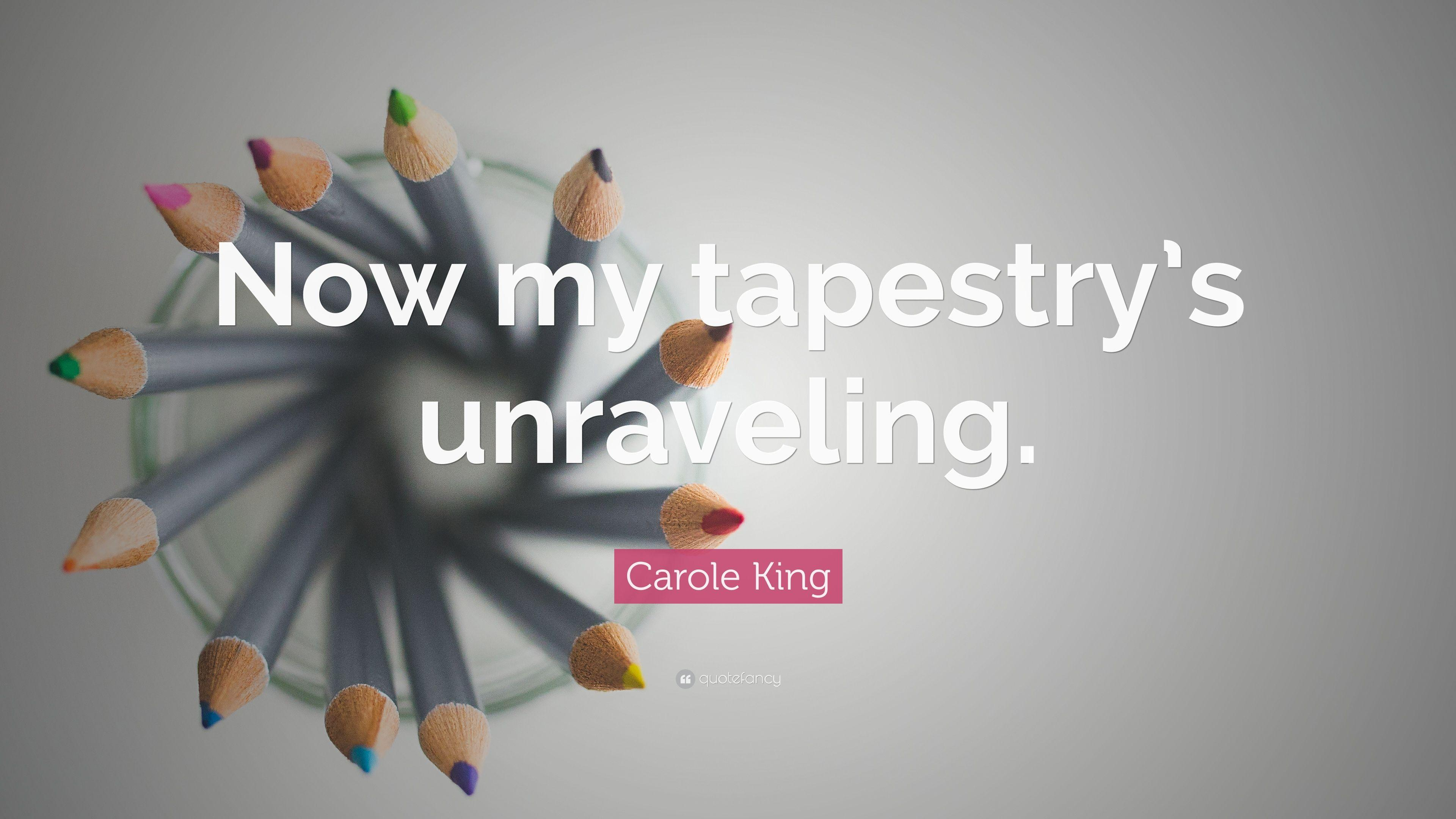 "Carole King Quote: ""Now my tapestry's unraveling."""