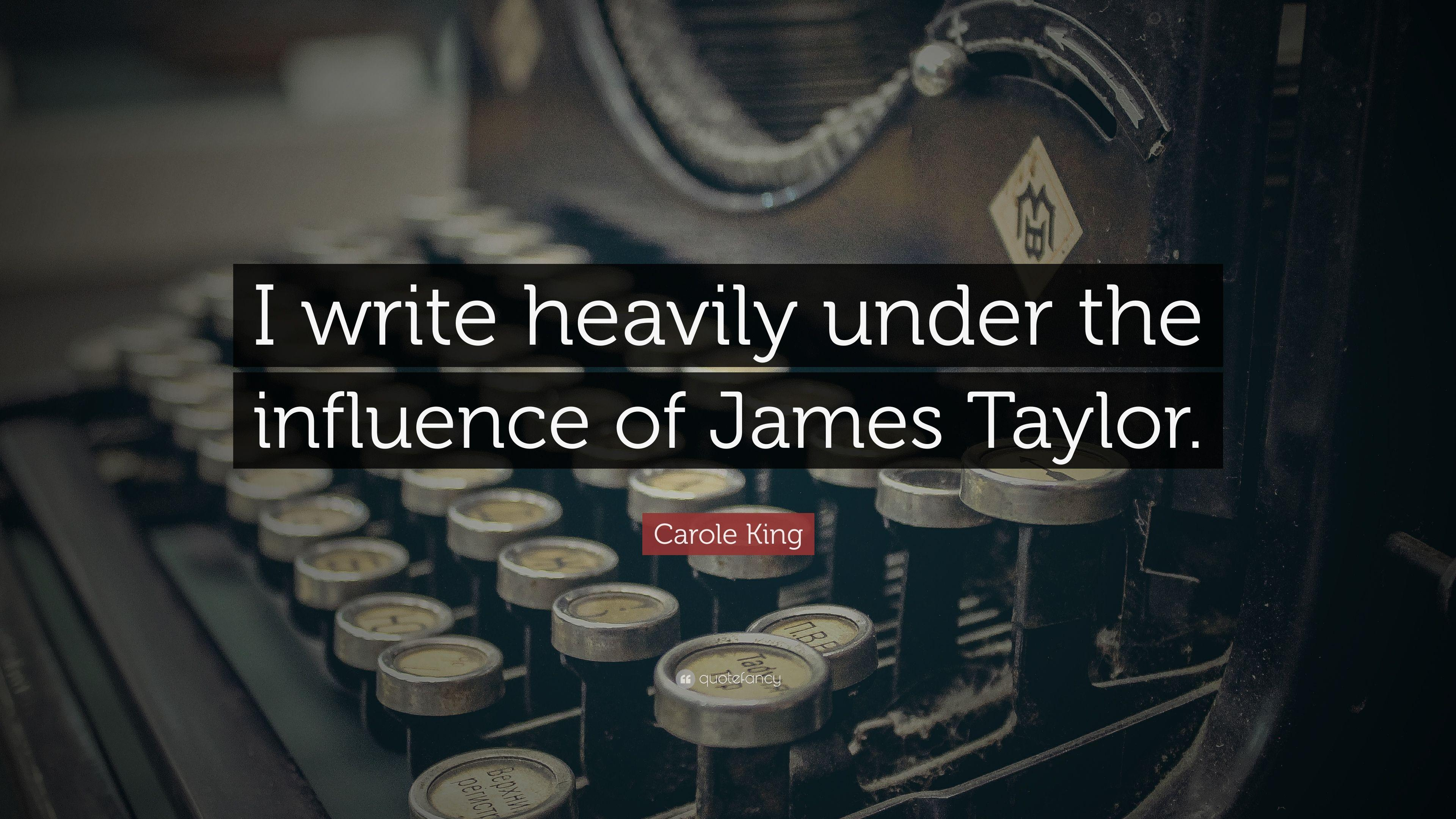 "Carole King Quote: ""I write heavily under the influence of James"