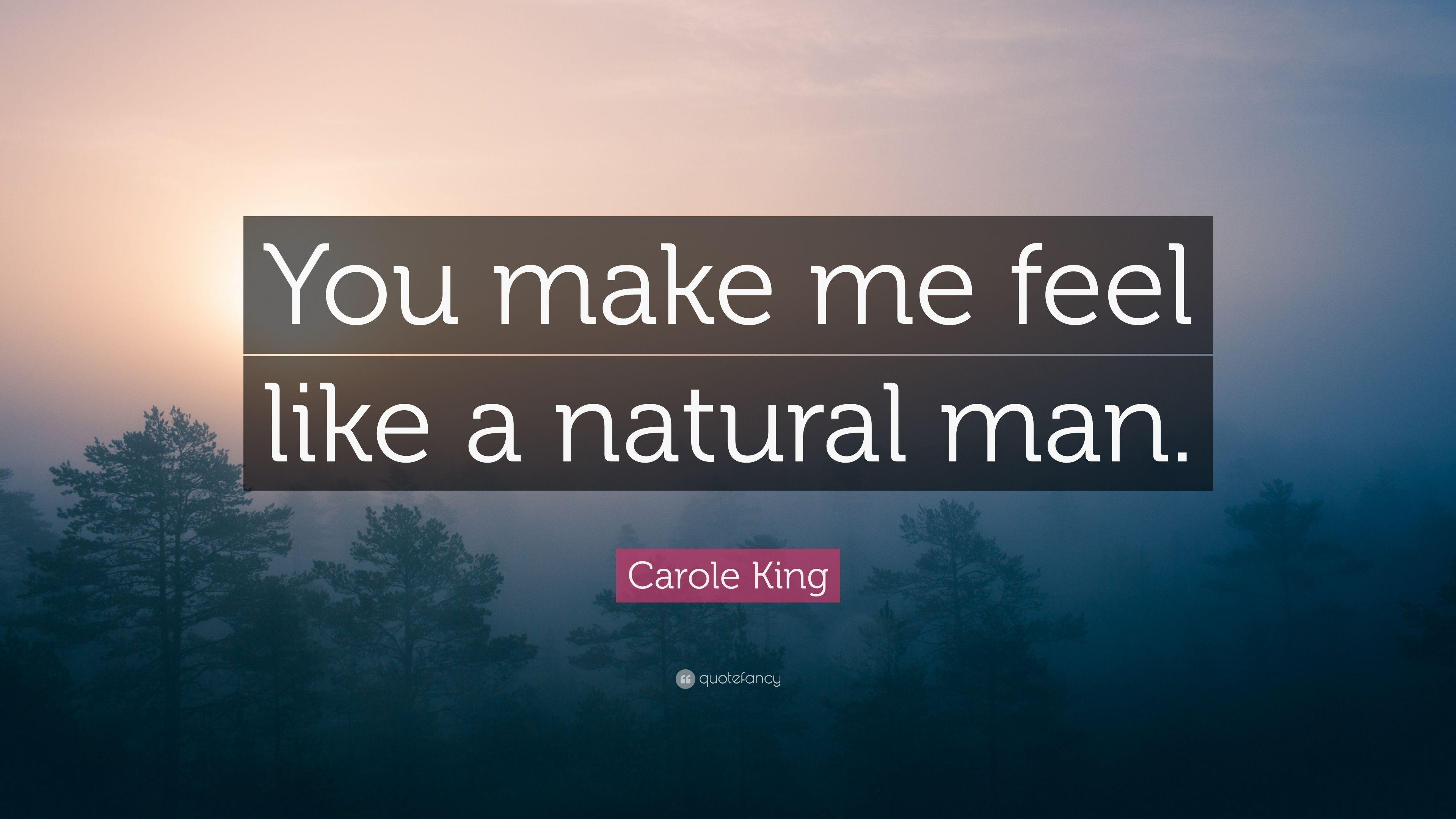 "Carole King Quote: ""You make me feel like a natural man."""