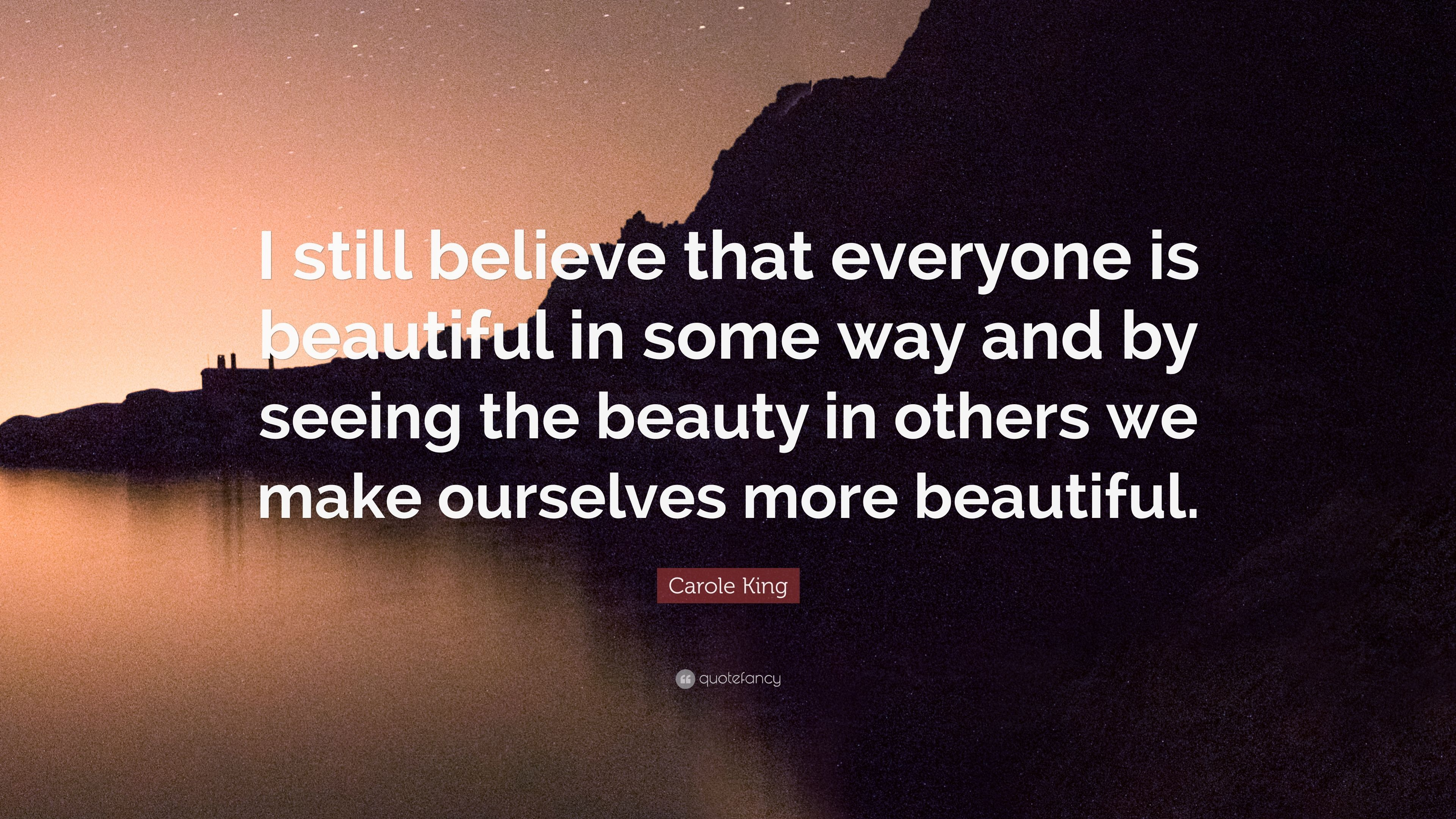 "Carole King Quote: ""I still believe that everyone is beautiful in"