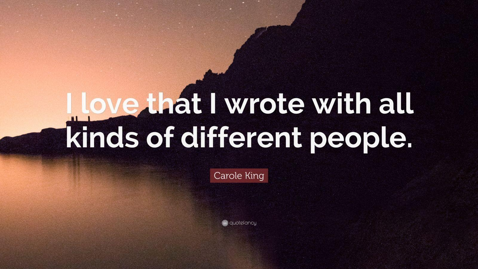 "Carole King Quote: ""I love that I wrote with all kinds of different"