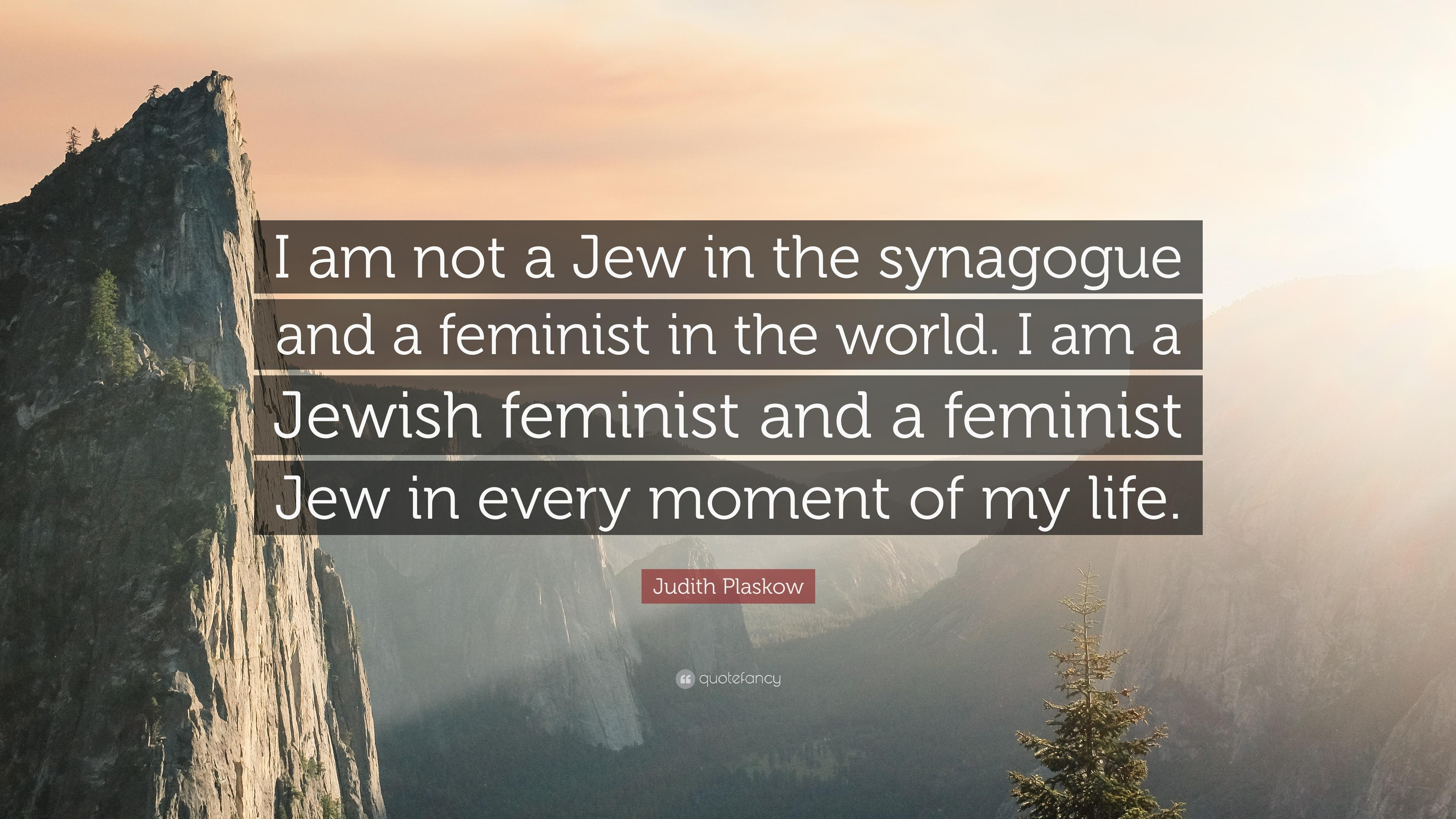 "Judith Plaskow Quote: ""I am not a Jew in the synagogue and a"