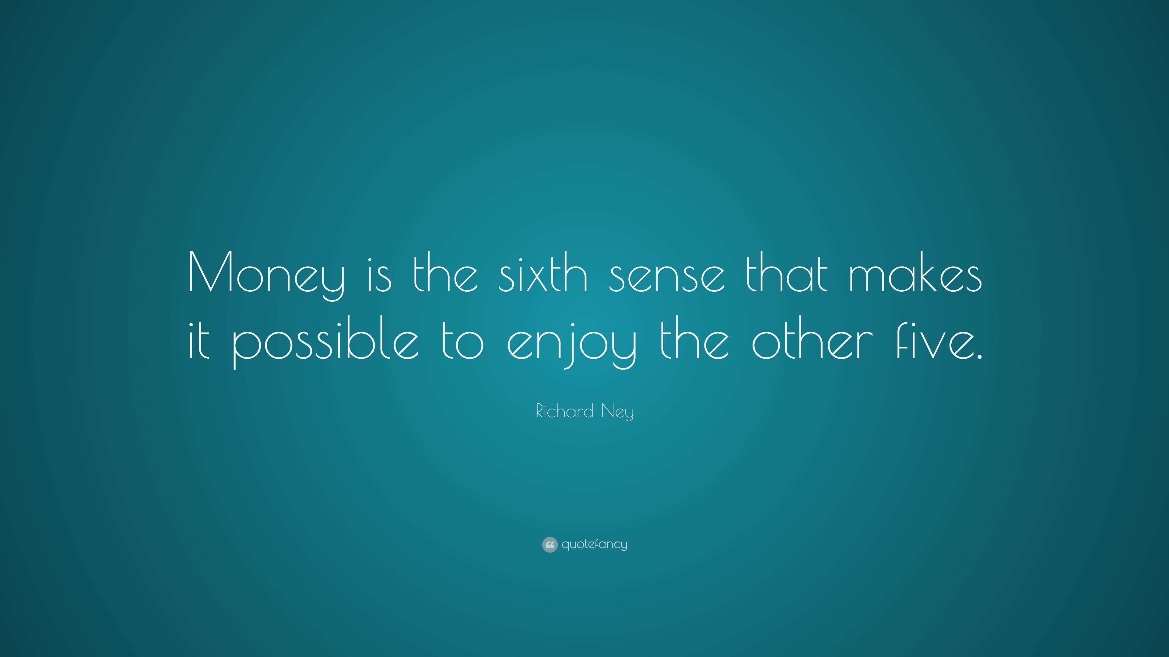 "Richard Ney Quote: ""Money is the sixth sense that makes it possible"