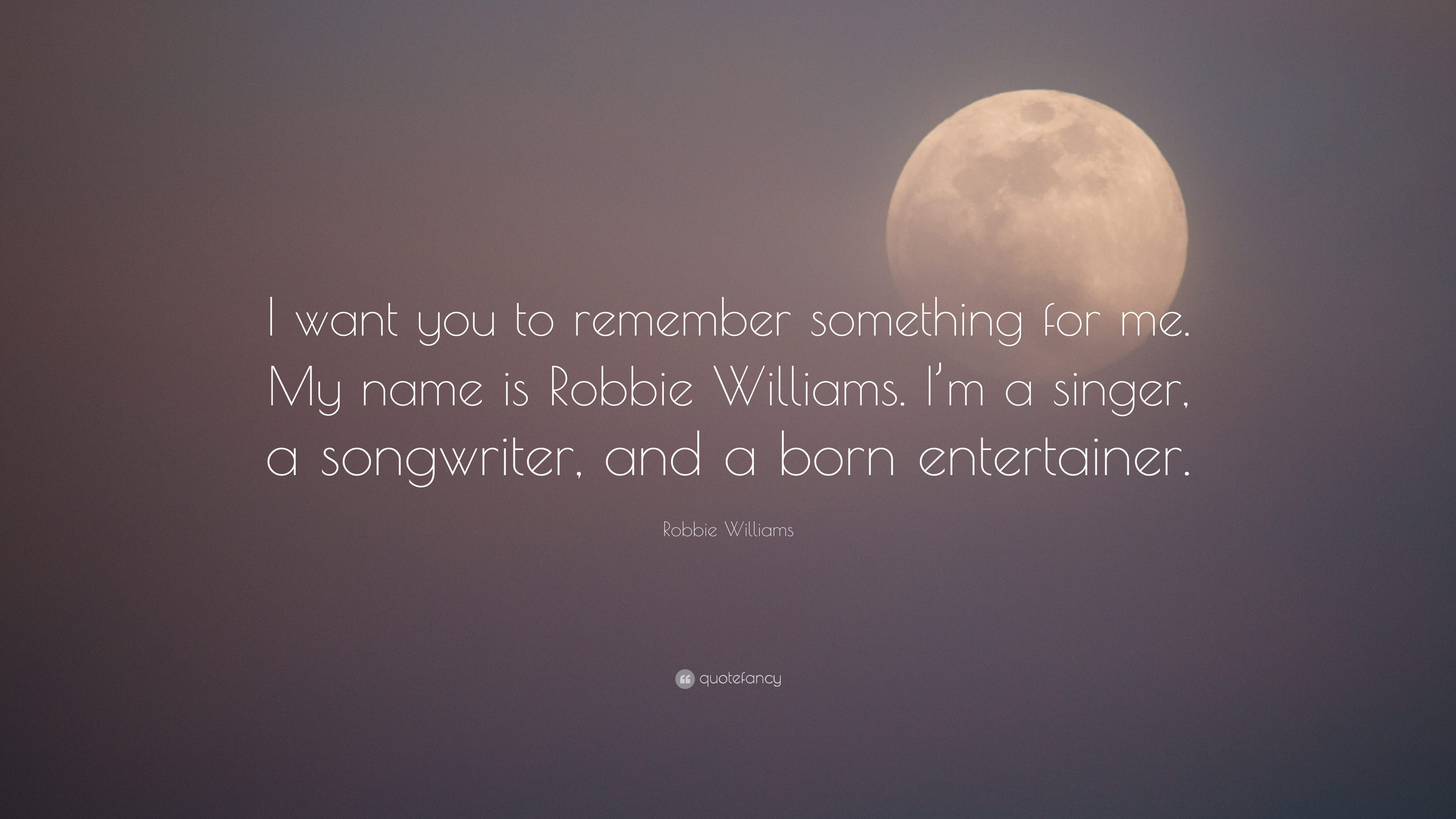 "Robbie Williams Quote: ""I want you to remember something for me. My ..."