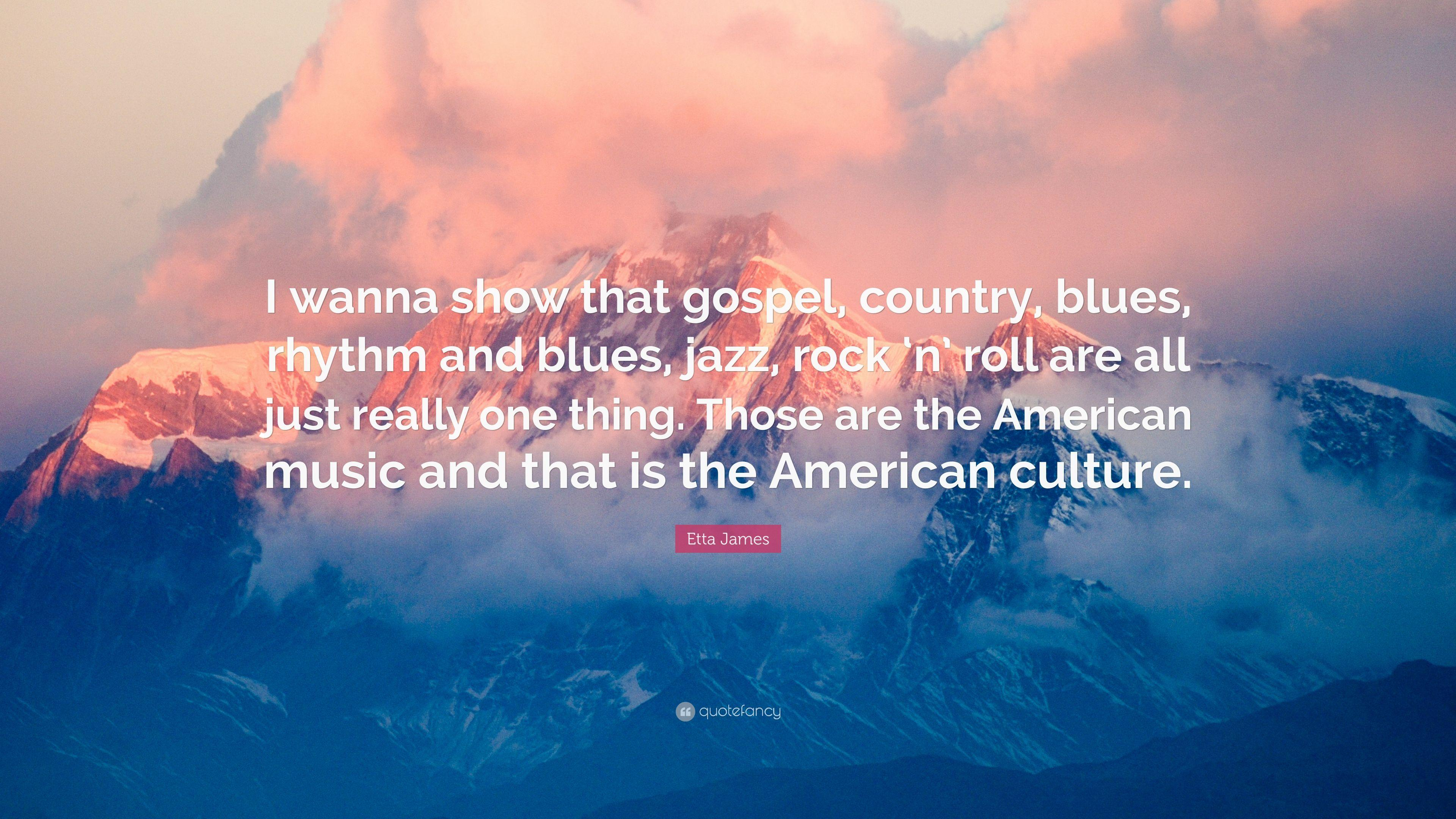 "Etta James Quote: ""I wanna show that gospel, country, blues, rhythm"