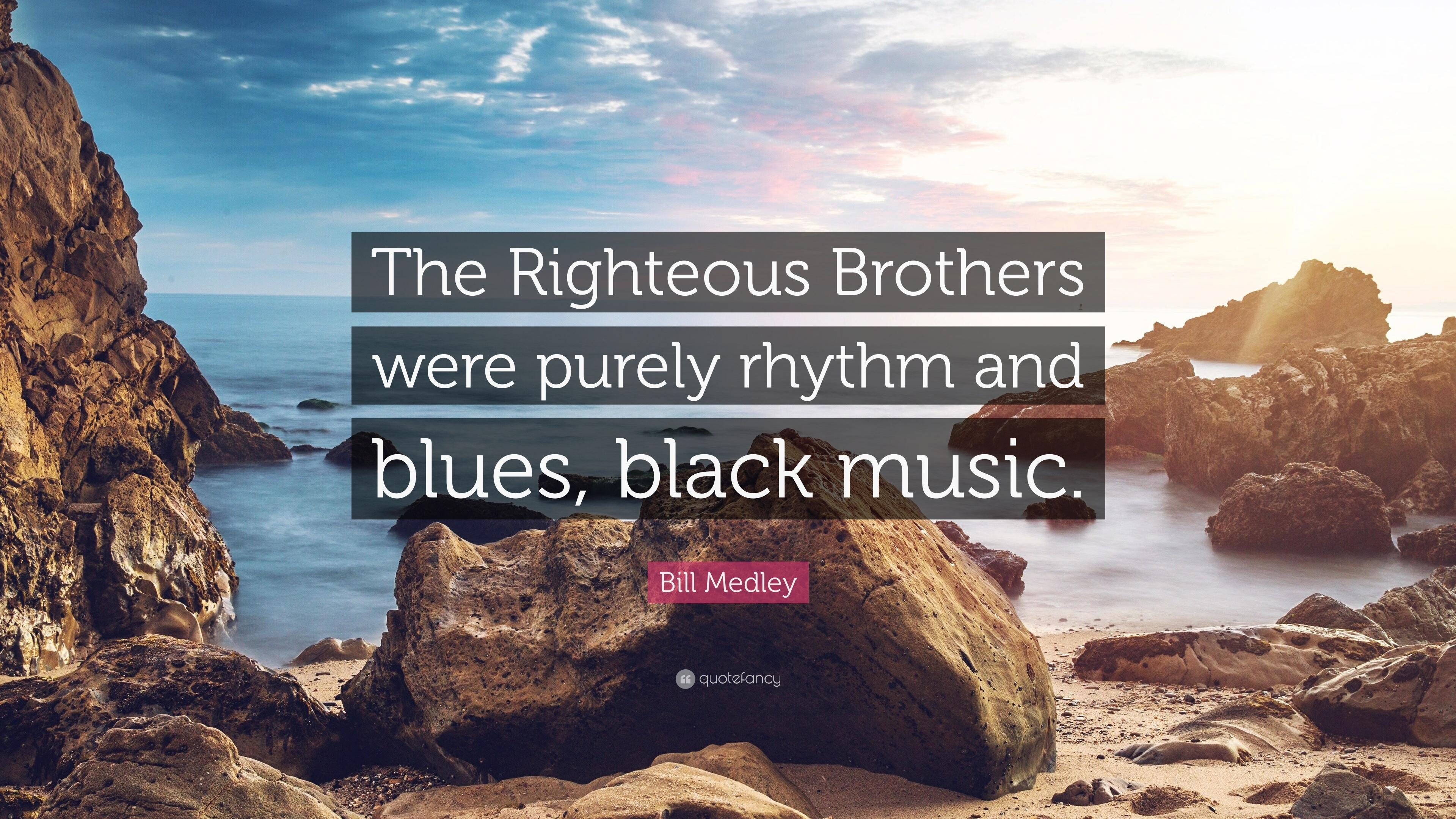 "Bill Medley Quote: ""The Righteous Brothers were purely rhythm and"